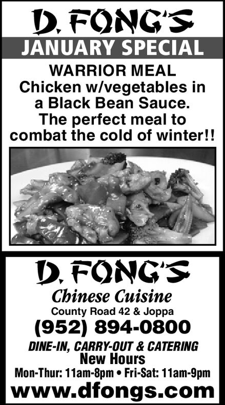 D. FONG'SJANUARY SPECIALWARRIOR MEALChicken w/vegetables ina Black Bean Sauce.The perfect meal tocombat the cold of winter!!D. FONG'SChinese CuisineCounty Road 42 & Joppa(952) 894-0800DINE-IN, CARRY-OUT & CATERINGNew HoursMon-Thur: 11am-8pm  Fri-Sat: 11am-9pmwww.dfongs.com D. FONG'S JANUARY SPECIAL WARRIOR MEAL Chicken w/vegetables in a Black Bean Sauce. The perfect meal to combat the cold of winter!! D. FONG'S Chinese Cuisine County Road 42 & Joppa (952) 894-0800 DINE-IN, CARRY-OUT & CATERING New Hours Mon-Thur: 11am-8pm  Fri-Sat: 11am-9pm www.dfongs.com