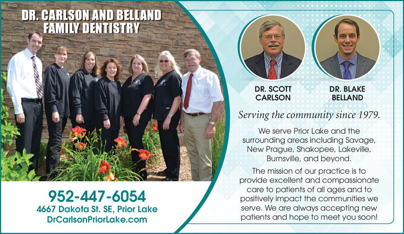 DR. CARLSON AND BELLANDFAMILY DENTISTRYDR. SCOTTCARLSONDR. BLAKEBELLANDServing the community since 1979.We serve Prior Lake and thesurrounding areas including Savage,New Prague, Shakopee, Lakeville,Burnsville, and beyond.The mission of our practice is toprovide excellent and compassionatecare to patients of all ages and topositively impact the communities weserve. We are always accepting newpatients and hope to meet you soon!952-447-60544667 Dakota St. SE, Prior LakeDrCarlsonPriorLake.com DR. CARLSON AND BELLAND FAMILY DENTISTRY DR. SCOTT CARLSON DR. BLAKE BELLAND Serving the community since 1979. We serve Prior Lake and the surrounding areas including Savage, New Prague, Shakopee, Lakeville, Burnsville, and beyond. The mission of our practice is to provide excellent and compassionate care to patients of all ages and to positively impact the communities we serve. We are always accepting new patients and hope to meet you soon! 952-447-6054 4667 Dakota St. SE, Prior Lake DrCarlsonPriorLake.com