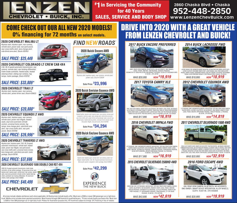 #1 in Servicing the CommunityENZEN2860 Chaska Blvd  Chaska952-448-2850SALES, SERVICE AND BODY SHOP www.LenzenchevBuick.comfor 40 YearsCHEVROLET  BUICK, INC.DRIVE INTO 2020 WITH A GREAT VEHICLEFROM LENZEN CHEVROLET AND BUICK!COME CHECK OUT OUR ALL NEW 2020 MODELS!0% financing for 72 months on select models.FIND NEW ROADS2020 CHEVROLET MALIBU LT2014 BUICK LACROSSE FWD2017 BUICK ENCORE PREFERREDKeyless start, keyless open, rear camera,remote start power seat, ear park assistrear cross tratic alert, lane change alert,side blind zone alert. Stock F20632020 Buick Encore AWDSALE PRICE: $25,4492020 CHEVROLET COLORADO LT CREW CAB 4X43.6 VE, 8 speed automatic transmission, earcamera, remote start, rear locking differentutrailer brake controlle heated seats, heatedsteering wheel sliding rear window, foglamps. frailer packape. Stock #20s2AWO. REAA VEW CAMERA BLUETOOTH NO ACCIOENTS ONE OWNERLOCAL TRADE CNST CAG OASSS PADIAGE00OMETERIS R MISRLOW MA AGE 24e CITY HONAY MPsERO ORNSNOAGEA TAOLOAR SPOKeyless stat, kryless open, ar camea, remon statpower t S 206NOW $18,919NOW $19,919WAS $20,995WAS $19,995SALE PRICE: $33,889*Sale Price: $23,9962020 Buick Envision Essence AWD2017 TOYOTA CAMRY XLE2012 CHEVROLET EQUINOX AWD2020 CHEVROLET TRAX LTKeyless start keyless open, rear camera,emate start, power driver seat, Stoc 20632SALE PRICE: $20,888*2020 CHEVROLET EQUINOX LT AWDLUENOGE AO, MOovcoSUCO.MGATONISN SEAR VON CAMERAA SAS LAER KUEO NOACODENTS ONE OR REMOTE STATLOCAL ADE, DSA ALAA PAO TRALN CAGE LE ES SMNOW $16,919waen nenoy sn acangret s ndacrtet eantgea ondroAadan hd gateetane anNOw $14,819WAS $17,995WAS $15,895Keyless start, keyless open, rear cameraemote start power ear tpate. heatedseats, dual 2one automatic climate2016 CHEVROLET IMPALA FWD2017 CHEVROLET SILVERADO 1500 4WDcontrol, universal home remote, foglamps, lane change alert, side blind ronealert rear cross tratic alert, rear parkassist, Stock 209Sale Prise: $34,2942020 Buick Enclave Essence AWDSALE PRICE: $26,996*2020 CHEVRO