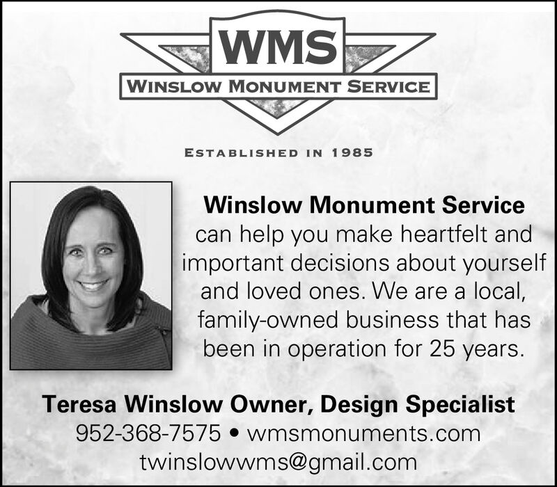 WMSWINSLOW MONUMENT SERVICEESTABLISHED IN 1985Winslow Monument Servicehelp you make heartfelt andimportant decisions about yourselfand loved ones. We are a local,family-owned business that hasbeen in operation for 25 years.Teresa Winslow Owner, Design Specialist952-368-7575 wmsmonuments.comtwinslowwms@gmail.com WMS WINSLOW MONUMENT SERVICE ESTABLISHED IN 1985 Winslow Monument Service help you make heartfelt and important decisions about yourself and loved ones. We are a local, family-owned business that has been in operation for 25 years. Teresa Winslow Owner, Design Specialist 952-368-7575 wmsmonuments.com twinslowwms@gmail.com