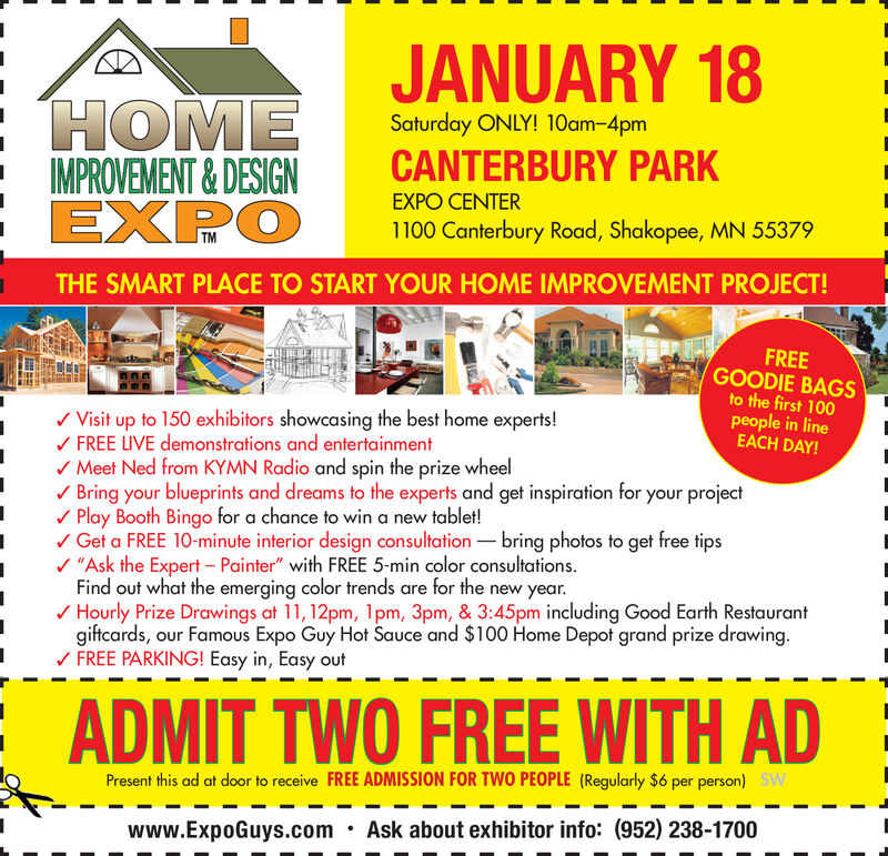 "JANUARY 18HOMEIMPROVEMENT & DESIGNEXPOSaturday ONLY! 10am-4pmCANTERBURY PARKEXPO CENTER1100 Canterbury Road, Shakopee, MN 55379THE SMART PLACE TO START YOUR HOME IMPROVEMENT PROJECT!FREEGOODIE BAGSto the first 100people in lineEACH DAY!/ Visit up to 150 exhibitors showcasing the best home experts!/ FREE LIVE demonstrations and entertainment/ Meet Ned from KYMN Radio and spin the prize wheel/ Bring your blueprints and dreams to the experts and get inspiration for your projectV Play Booth Bingo for a chance to wina new tablet!/ Get a FREE 10-minute interior design consultation  bring photos to get free tips/ ""Ask the Expert  Painter"" with FREE 5-min color consultations.Find out what the emerging color trends are for the new year./ Hourly Prize Drawings at 11, 12pm, 1pm, 3pm, & 3:45pm including Good Earth Restaurantgiftcards, our Famous Expo Guy Hot Sauce and $100 Home Depot grand prize drawing./ FREE PARKING! Easy in, Easy outADMIT TWO FREE WITH ADPresent this ad at door to receive FREE ADMISSION FOR TWO PEOPLE (Regularly $6 per person) SWAsk about exhibitor info: (952) 238-1700www.ExpoGuys.com JANUARY 18 HOME IMPROVEMENT & DESIGN EXPO Saturday ONLY! 10am-4pm CANTERBURY PARK EXPO CENTER 1100 Canterbury Road, Shakopee, MN 55379 THE SMART PLACE TO START YOUR HOME IMPROVEMENT PROJECT! FREE GOODIE BAGS to the first 100 people in line EACH DAY! / Visit up to 150 exhibitors showcasing the best home experts! / FREE LIVE demonstrations and entertainment / Meet Ned from KYMN Radio and spin the prize wheel / Bring your blueprints and dreams to the experts and get inspiration for your project V Play Booth Bingo for a chance to wina new tablet! / Get a FREE 10-minute interior design consultation  bring photos to get free tips / ""Ask the Expert  Painter"" with FREE 5-min color consultations. Find out what the emerging color trends are for the new year. / Hourly Prize Drawings at 11, 12pm, 1pm, 3pm, & 3:45pm including Good Earth Restaurant giftcards, our Famous Expo Guy Hot Sauce and $100 Home Depot grand prize drawing. / FREE PARKING! Easy in, Easy out ADMIT TWO FREE WITH AD Present this ad at door to receive FREE ADMISSION FOR TWO PEOPLE (Regularly $6 per person) SW Ask about exhibitor info: (952) 238-1700 www.ExpoGuys.com"
