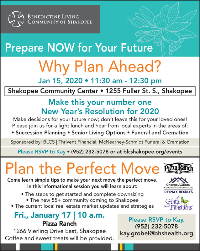 BENEDICTINE LIVINGCOMMUNITY OF SHAKOPEEPrepare NOW for Your FutureWhy Plan Ahead?Jan 15, 2020  11:30 am - 12:30 pmShakopee Community Center 1255 Fuller St. S., ShakopeeMake this your number oneNew Year's Resolution for 2020Make decisions for your future now; don't leave this for your loved ones!Please join us for a light lunch and hear from local experts in the areas of: Succession Planning  Senior Living Options  Funeral and CremationSponsored by: BLCS | Thrivent Financial, McNearney-Schmidt Funeral & CremationPlease RSVP to Kay  (952) 232-5078 or at blcshakopee.org/eventsPlan the Perfect Move PakarchCome learn simple tips to make your next move the perfect move.In this informational session you will learn about: The steps to get started and complete downsizing The new 55+ community coming to Shakopee The current local real estate market updates and strategiesChange AGEntsHeal Kate Serie ar Older AdulRE/MAX RESULTSGéntleTransitiónsFri., January 17| 10 a.m.Please RSVP to Kay.(952) 232-5078kay.grobel@bhshealth.orgPizza Ranch1266 Vierling Drive East, ShakopeeCoffee and sweet treats will be provided. BENEDICTINE LIVING COMMUNITY OF SHAKOPEE Prepare NOW for Your Future Why Plan Ahead? Jan 15, 2020  11:30 am - 12:30 pm Shakopee Community Center 1255 Fuller St. S., Shakopee Make this your number one New Year's Resolution for 2020 Make decisions for your future now; don't leave this for your loved ones! Please join us for a light lunch and hear from local experts in the areas of:  Succession Planning  Senior Living Options  Funeral and Cremation Sponsored by: BLCS | Thrivent Financial, McNearney-Schmidt Funeral & Cremation Please RSVP to Kay  (952) 232-5078 or at blcshakopee.org/events Plan the Perfect Move Pakarch Come learn simple tips to make your next move the perfect move. In this informational session you will learn about:  The steps to get started and complete downsizing  The new 55+ community coming to Shakopee  The current local real estate market updates and stra