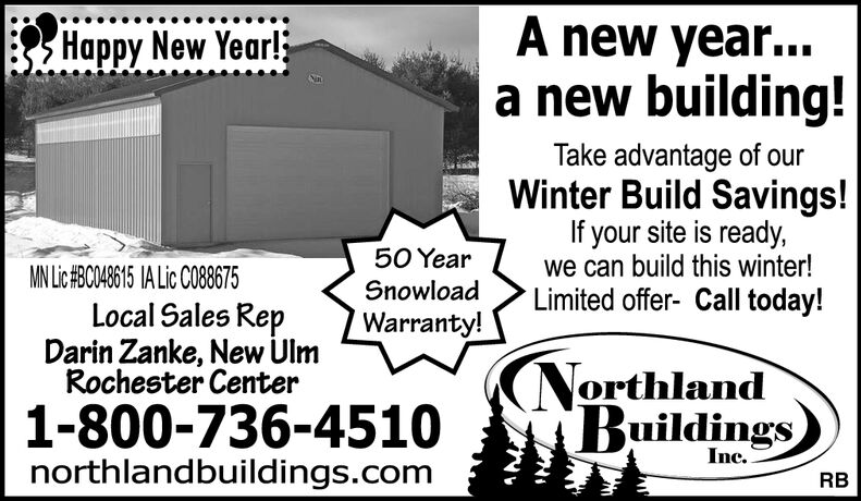 A new year...a new building!Happy New Year!Take advantage of ourWinter Build Savings!If your site is ready,we can build this winter!Limited offer- Call today!50 YearMN Lic#BC048615 IA Lic C088675SnowloadLocal Sales RepDarin Zanke, New UlmRochester CenterWarranty!NorthlandBuildings1-800-736-4510northlandbuildings.comInc.RB A new year... a new building! Happy New Year! Take advantage of our Winter Build Savings! If your site is ready, we can build this winter! Limited offer- Call today! 50 Year MN Lic#BC048615 IA Lic C088675 Snowload Local Sales Rep Darin Zanke, New Ulm Rochester Center Warranty! Northland Buildings 1-800-736-4510 northlandbuildings.com Inc. RB