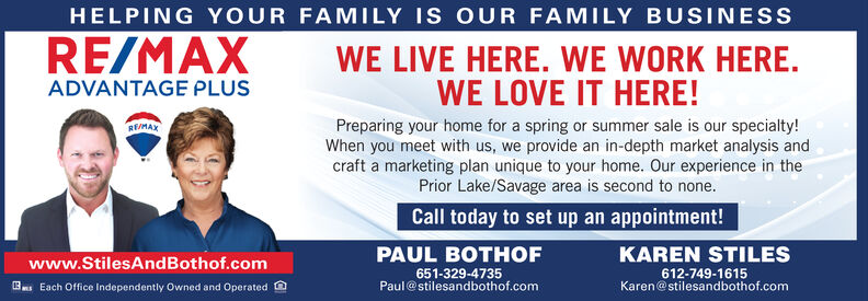 HELPINGYOUR FAMILY IS OUR FAMILY BUSINESSRE/MAXWE LIVE HERE. WE WORK HERE.WE LOVE IT HERE!ADVANTAGE PLUSPreparing your home for a spring or summer sale is our specialty!When you meet with us, we provide an in-depth market analysis andcraft a marketing plan unique to your home. Our experience in thePrior Lake/Savage area is second to none.REIMAXCall today to set up an appointment!PAUL BOTHOFKAREN STILESwww.StilesAndBothof.com651-329-4735Paul @stilesandbothof.com612-749-1615Karen@stilesandbothof.comEach Office Independently Owned and Operated HELPINGYOUR FAMILY IS OUR FAMILY BUSINESS RE/MAX WE LIVE HERE. WE WORK HERE. WE LOVE IT HERE! ADVANTAGE PLUS Preparing your home for a spring or summer sale is our specialty! When you meet with us, we provide an in-depth market analysis and craft a marketing plan unique to your home. Our experience in the Prior Lake/Savage area is second to none. REIMAX Call today to set up an appointment! PAUL BOTHOF KAREN STILES www.StilesAndBothof.com 651-329-4735 Paul @stilesandbothof.com 612-749-1615 Karen@stilesandbothof.com Each Office Independently Owned and Operated