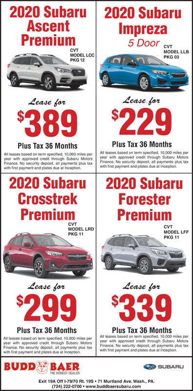 2020 SubaruAscentPremium2020 SubaruImpreza5 Door cVrCVTMODEL LCCPKG 12MODEL LLBPKG 03Lease forLease for$389$229Plus Tax 36 MonthsPlus Tax 36 MonthsAll leases based on term specified, 10,000 miles peryear with approved credit through Subaru MotorsFinance. No security deposit, all payments plus taxwith first payment and plates due at Inception.All leases based on term specified, 10.000 miles peryear with approved credit through Subaru MotorsFinance. No security deposit, all payments plus taxwith first payment and plates due at Inception2020 SubaruCrosstrekPremium2020 SubaruForesterPremiumCVTMODEL LRDPKG 11CVTMODEL LFFPKG 11Lease forLease for$339$299Plus Tax 36 MonthsPlus Tax 36 MonthsAll leases based on term specified, 10,000 miles peryear with approved credit through Subaru MotorsFinance. No security deposit, all payments plus taxwith first payment and plates due at Inception.All leases based on term specified, 10,000 miles peryear with approved credit through Subaru MotorsFinance. No security deposit, al payments plus taxwith first payment and plates due at Inception.BUDDBAERSUBARUTHE HÖNEST DEALERExit 19A Off I-79/70 Rt. 198  71 Murtland Ave. Wash., PA.(724) 222-0700  www.buddbaersubaru.com 2020 Subaru Ascent Premium 2020 Subaru Impreza 5 Door cVr CVT MODEL LCC PKG 12 MODEL LLB PKG 03 Lease for Lease for $389 $229 Plus Tax 36 Months Plus Tax 36 Months All leases based on term specified, 10,000 miles per year with approved credit through Subaru Motors Finance. No security deposit, all payments plus tax with first payment and plates due at Inception. All leases based on term specified, 10.000 miles per year with approved credit through Subaru Motors Finance. No security deposit, all payments plus tax with first payment and plates due at Inception 2020 Subaru Crosstrek Premium 2020 Subaru Forester Premium CVT MODEL LRD PKG 11 CVT MODEL LFF PKG 11 Lease for Lease for $339 $299 Plus Tax 36 Months Plus Tax 36 Months All leases based on term specified, 10,000 miles per year with approved credit through Subaru Motors Finance. No security deposit, all payments plus tax with first payment and plates due at Inception. All leases based on term specified, 10,000 miles per year with approved credit through Subaru Motors Finance. No security deposit, al payments plus tax with first payment and plates due at Inception. BUDD BAER SUBARU THE HÖNEST DEALER Exit 19A Off I-79/70 Rt. 198  71 Murtland Ave. Wash., PA. (724) 222-0700  www.buddbaersubaru.com