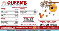 "QUEEN'SNUTRITIONAL PRODUCTSwww.queensnutrition.netVitaminsVitalogic..Gaia Herbs.Specials25% off Rolled Oats...25% off Pitted Prunes...25% off Raw Almonds.25% off25% off California Pitted Dates..$1.50 2 lb.$2.99 lb.Kal...SolarayEnzymatic Therapy.Twinlab..$5.80 lb$3.99 lb.25% offSenior CitizensOrganicRaw Sunflower Seeds...Pitted Prunes....Raw FilbertsRaw Cashews...Raw Pumpkin Seeds..Semi Sweet Choc. Chips.10% OffFruit&Nut Trays AvailableCuramin CuraMed PrevagenQueen's Life Extension20% OffRegular Retail Everyday$3.99 lb.$8.95 lb.$9.99 lb.$8.95 lb$4.99 lb.$4.99 lb.Reg. Retail Every Day.Some Exclusions ApplySale Good 9/7/19 9/20/191450 Pennsylvania Ave. Allentown 610-691-6644Hours: M-F 9-8, Sat 9-6, Sun 11-4All sales while supplies last.2017""On the Allentown-Bethlehem Border""Lke Us on Facebook for Weekly UpdatesLOW PRICES WIDE SELECTION FRIENDLY SERVICE QUALITY PRODUCTS QUEEN'S NUTRITIONAL PRODUCTS www.queensnutrition.net Vitamins Vitalogic.. Gaia Herbs. Specials 25% off Rolled Oats... 25% off Pitted Prunes... 25% off Raw Almonds. 25% off 25% off California Pitted Dates.. $1.50 2 lb. $2.99 lb. Kal... Solaray Enzymatic Therapy. Twinlab. .$5.80 lb $3.99 lb. 25% off Senior Citizens Organic Raw Sunflower Seeds... Pitted Prunes.... Raw Filberts Raw Cashews... Raw Pumpkin Seeds.. Semi Sweet Choc. Chips. 10% Off Fruit&Nut Trays Available Curamin CuraMed Prevagen Queen's Life Extension 20% Off Regular Retail Everyday $3.99 lb. $8.95 lb. $9.99 lb. $8.95 lb $4.99 lb. $4.99 lb. Reg. Retail Every Day. Some Exclusions Apply Sale Good 9/7/19 9/20/19 1450 Pennsylvania Ave. Allentown 610-691-6644 Hours: M-F 9-8, Sat 9-6, Sun 11-4 All sales while supplies last. 2017 ""On the Allentown-Bethlehem Border"" Lke Us on Facebook for Weekly Updates LOW PRICES WIDE SELECTION FRIENDLY SERVICE QUALITY PRODUCTS"