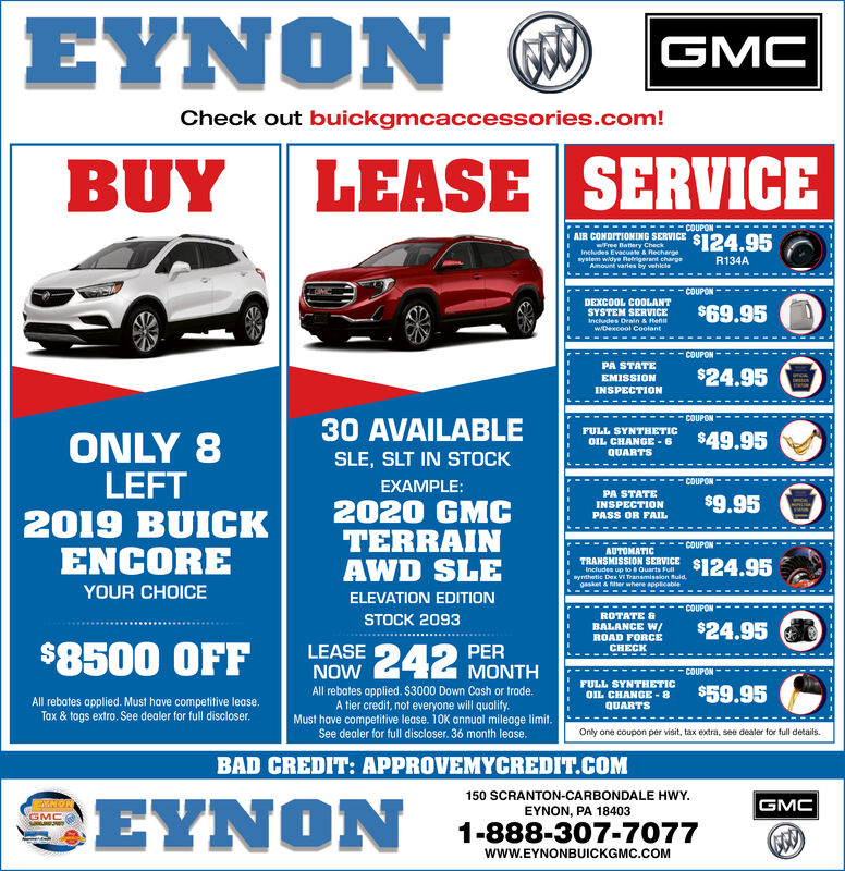 EYNON ®GMCCheck out buickgmcaccessories.com!LEASE SERVICEBUYCOUPONAIR CONDITIONING SERVICE$124.95wFree Battery CheckIncludes Evacuate & Rechargesystem widye Refrigerant chargeAmount varies by vehkleR134ACOUPONDEXCOOL COOLANTSYSTEM SERVICEIncludes Drain & RenwDexcool Coolant$69.95COUPONPA STATE$24.95EMISSIONINSPECTIONCOUPON30 AVAILABLEFULL SYNTHETICOIL CHANGE - 6QUARTSONLY 8LEFT2019 BUICKENCORE$49.95SLE, SLT IN STOCKCOUPONEXAMPLE:PA STATEINSPECTIONPASS OR FAIL$9.952020 GMCTERRAINAWD SLECOUPONAUTOMATICTRANSMISSION SERVICE s124.95Includes up to Quarts Fullwynthetic Dex VI Transmission Buid.gasket & ter where applicableYOUR CHOICEELEVATION EDITIONCOUPONROTATE &STOCK 2093$24.95BALANCE W/ROAD FORCELEASE 242$8500 OFFPERMONTHCHECKNOWCOUPONFULL SYNTHETIC$59.95All rebates applied. $3000 Down Cash or trade.A tier credit, not everyone will qualify.Must have competitive lease. 10K annual mileage limit.See dealer for full discloser. 36 month lease.OIL CHANGE - 8All rebates applied. Must have competitive lease.Tax & tags extro. See dealer for full discloser.QUARTSOnly one coupon per visit, tax extra, see dealer for full details.BAD CREDIT: APPROVEMYCREDIT.COM150 SCRANTON-CARBONDALE HWY.GMCANONEYNON, PA 18403GMC1-888-307-7077www.EYNONBUICKGMC.COM  EYNON ® GMC Check out buickgmcaccessories.com! LEASE SERVICE BUY COUPON AIR CONDITIONING SERVICE $124.95 wFree Battery Check Includes Evacuate & Recharge system widye Refrigerant charge Amount varies by vehkle R134A COUPON DEXCOOL COOLANT SYSTEM SERVICE Includes Drain & Ren wDexcool Coolant $69.95 COUPON PA STATE $24.95 EMISSION INSPECTION COUPON 30 AVAILABLE FULL SYNTHETIC OIL CHANGE - 6 QUARTS ONLY 8 LEFT 2019 BUICK ENCORE $49.95 SLE, SLT IN STOCK COUPON EXAMPLE: PA STATE INSPECTION PASS OR FAIL $9.95 2020 GMC TERRAIN AWD SLE COUPON AUTOMATIC TRANSMISSION SERVICE s124.95 Includes up to Quarts Full wynthetic Dex VI Transmission Buid. gasket & ter where applicable YOUR CHOICE ELEVATION EDITION COUPON ROTATE & STOCK 2093 $24.95 BALANCE W/ ROAD FORCE LEASE 242 $8500 OFF PER MONTH CHECK NOW COUPON FULL SYNTHETIC $59.95 All rebates applied. $3000 Down Cash or trade. A tier credit, not everyone will qualify. Must have competitive lease. 10K annual mileage limit. See dealer for full discloser. 36 month lease. OIL CHANGE - 8 All rebates applied. Must have competitive lease. Tax & tags extro. See dealer for full discloser. QUARTS Only one coupon per visit, tax extra, see dealer for full details. BAD CREDIT: APPROVEMYCREDIT.COM  150 SCRANTON-CARBONDALE HWY. GMC ANON EYNON, PA 18403 GMC 1-888-307-7077 www.EYNONBUICKGMC.COM