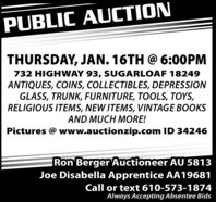 PUBLIC AUCTIONTHURSDAY, JAN. 16TH @ 6:00PM732 HIGHWAY 93, SUGARLOAF 18249ANTIQUES, COINS, COLLECTIBLES, DEPRESSIONGLASS, TRUNK, FURNITURE, TOOLS, TOYS,RELIGIOUS ITEMS, NEW ITEMS, VINTAGE BOOKSAND MUCH MORE!Pictures @ www.auctionzip.com ID 34246Ron Berger Auctioneer AU 5813Joe Disabella Apprentice AA19681Call or text 610-573-1874Always Accepting Absentee Bids PUBLIC AUCTION THURSDAY, JAN. 16TH @ 6:00PM 732 HIGHWAY 93, SUGARLOAF 18249 ANTIQUES, COINS, COLLECTIBLES, DEPRESSION GLASS, TRUNK, FURNITURE, TOOLS, TOYS, RELIGIOUS ITEMS, NEW ITEMS, VINTAGE BOOKS AND MUCH MORE! Pictures @ www.auctionzip.com ID 34246 Ron Berger Auctioneer AU 5813 Joe Disabella Apprentice AA19681 Call or text 610-573-1874 Always Accepting Absentee Bids