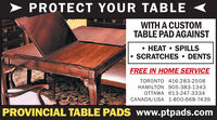 > PROTECT YOUR TABLE <WITH A CUSTOMTABLE PAD AGAINST HEAT  SPILLS SCRATCHES  DENTSFREE IN HOME SERVICETORONTO 416-283-2508HAMILTON 905-383-1343OTTAWA 613-247-3334CANADA/USA 1-800-668-7439PROVINCIAL TABLE PADS www.ptpads.com > PROTECT YOUR TABLE < WITH A CUSTOM TABLE PAD AGAINST  HEAT  SPILLS  SCRATCHES  DENTS FREE IN HOME SERVICE TORONTO 416-283-2508 HAMILTON 905-383-1343 OTTAWA 613-247-3334 CANADA/USA 1-800-668-7439 PROVINCIAL TABLE PADS www.ptpads.com