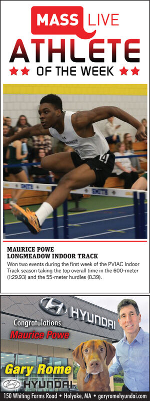 MASS LIVEATHLETE** OF THE WEEK **14SNTS >SMITE+MAURICE POWELONGMEADOW INDOOR TRACKWon two events during the first week of the PVIAC IndoorTrack season taking the top overall time in the 600-meter(1:29.93) and the 55-meter hurdles (8.39).HYUNDAICongratulationsMaurice PoweGary RomeHYUNDAL150 Whiting Farms Road  Holyoke, MA  garyromehyundai.com MASS LIVE ATHLETE ** OF THE WEEK ** 14 SNTS > SMITE+ MAURICE POWE LONGMEADOW INDOOR TRACK Won two events during the first week of the PVIAC Indoor Track season taking the top overall time in the 600-meter (1:29.93) and the 55-meter hurdles (8.39). HYUNDAI Congratulations Maurice Powe Gary Rome HYUNDAL 150 Whiting Farms Road  Holyoke, MA  garyromehyundai.com
