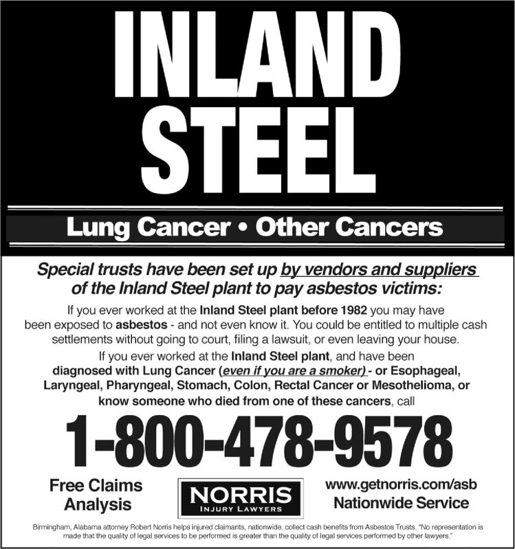 """INLANDSTEELLung Cancer  Other CancersSpecial trusts have been set up by vendors and suppliersof the Inland Steel plant to pay asbestos victims:If you ever worked at the Inland Steel plant before 1982 you may havebeen exposed to asbestos - and not even know it. You could be entitled to multiple cashsettlements without going to court, filing a lawsuit, or even leaving your house.If you ever worked at the Inland Steel plant, and have beendiagnosed with Lung Cancer (even if you are a smoker) - or Esophageal,Laryngeal, Pharyngeal, Stomach, Colon, Rectal Cancer or Mesothelioma, orknow someone who died from one of these cancers, call1-800-478-9578www.getnorris.com/asbNationwide ServiceFree ClaimsNORRISINJURY LAWYERSAnalysisBirmingham, Alabama attorney Robert Noris helps injured daimants, nationwide, collect cash benefits from Asbestos Trusts. """"No representation ismade that the quality of legal services to be performed is greater than the quality of legal services performed by other lawyers."""" INLAND STEEL Lung Cancer  Other Cancers Special trusts have been set up by vendors and suppliers of the Inland Steel plant to pay asbestos victims: If you ever worked at the Inland Steel plant before 1982 you may have been exposed to asbestos - and not even know it. You could be entitled to multiple cash settlements without going to court, filing a lawsuit, or even leaving your house. If you ever worked at the Inland Steel plant, and have been diagnosed with Lung Cancer (even if you are a smoker) - or Esophageal, Laryngeal, Pharyngeal, Stomach, Colon, Rectal Cancer or Mesothelioma, or know someone who died from one of these cancers, call 1-800-478-9578 www.getnorris.com/asb Nationwide Service Free Claims NORRIS INJURY LAWYERS Analysis Birmingham, Alabama attorney Robert Noris helps injured daimants, nationwide, collect cash benefits from Asbestos Trusts. """"No representation is made that the quality of legal services to be performed is greater than the quality of legal services performed"""
