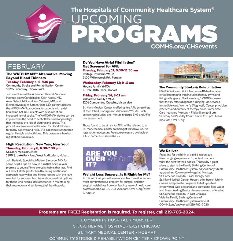 The Hospitals of Community Healthcare SystemUPCOMINGPROGRAMSCOMHS.org/CHSeventsDo You Have Atrial Fibrillation?Get Screened for AFibFEBRUARYTuesday, February 11; 9:30-11:30 amPortage Township YMCA3100 Willowcreek Rd., PortageThe WATCHMAN Alternative: MovingBeyond Blood ThinnersTuesday, February 4; 6-7:30 pmCommunity Stroke and Rehabilitation Center10215 Broadway,. Crown PointWednesday, February 12; 9-11 amHobart Family YMCA601 W. 40th Place, HobartThe Community Stroke & RehabilitationCenter in Crown Point features a 40-bed inpatientrehabilitation unit that includes therapy gyms andliving skills space. The four-story, 129,000 square-foot facility offers diagnostic imaging, lab services,immediate care, Women's Diagnostic Center, physicianpractices and outpatient therapy areas. ImmediateCare hours are Monday - Friday 8 am to 8 pm;Saturday and Sunday from 8 am to 4:30 pm. Leammore at COMHS.org.Join members of the Advanced Heart & VascularInstitute team: Cardiologists Keith Atassi, MD,Anas Safadi, MD, and Kais Yehyawi, MD, andElectrophysiologist Samer Ajam, MD. as they discussthe WATCHMAN procedure for patients with atrialfibrillation (AFib). Patients with AFib are at anincreased risk of stroke. The WATCHMAN device can beimplanted in the heart to seal off the small appendagethat increases the risk of clotting and stroke. Thisprocedure can eliminate the need for blood thinnersfor many patients and help AFib patients return to theirregular lifestyle and activities. This program is free butregistration is required.Friday, February 14; 9-11 amValparaiso Family YMCA1201 Cumberland Crossing, ValparaisoSt. Mary Medical Center is offering free AFib screeningsat the Hobart, Portage and Valparaiso YMCAS. Eachscreening includes: one-minute fingertip EKG and AFibrisk assessment.Those found to be at risk for AFib will be referred to aSt. Mary Medical Center cardiologist for follow-up. Noregistration necessary. Free screenings are available ona first-come, first-served basis.High Reso