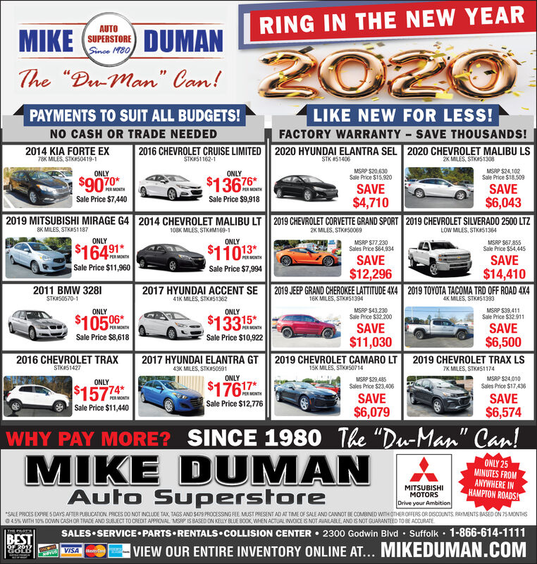 """RING IN THE NEW YEARAUTOMIKE (STORE DUMAN2020Since M80The """"Du-Man"""" Can!LIKE NEW FOR LESS!PAYMENTS TO SUIT ALL BUDGETS!NO CASH OR TRADE NEEDED2014 KIA FORTE EXFACTORY WARRANTY SAVE THOUSANDS!2016 CHEVROLET CRUISE LIMITED2020 HYUNDAI ELANTRA SEL 2020 CHEVROLET MALIBU LS78K MILES, STK#50419-1STK#51162-1STK #514062K MILES, STK#51308MSRP $20,630MSRP $24,102Sale Price $18,509ONLYONLYSale Price $15,920SAVE$4,7102019 CHEVROLET CORVETTE GRAND SPORT 2019 CHEVROLET SILVERADO 2500 LTZ$9070*$13676SAVE$6,043PER MONTHPER MONTHSale Price $7,440Sale Price $9,9182019 MITSUBISHI MIRAGE G4 2014 CHEVROLET MALIBU LT8K MILES, STK#51187108K MILES, STK#M169-12K MILES, STK#50069LOW MILES, STK#51364ONLYONLYMSRP S67,855Sale Price $54,445MSRP $77,230Sales Price $64,934$16491$11013*PER MONTHPER MONTHSAVE$12,2962019 JEEP GRAND CHEROKEE LATTITUDE 4X4 2019 TOYOTA TACOMA TRD OFF ROAD 4X4SAVESale Price $11,960Sale Price $7,994$14,4102017 HYUNDAI ACCENT SE2011 BMW 3281STK#50570-141K MILES, STK#5136216K MILES, STK#513944K MILES, STK#51393MSRP S43,230Sale Price $32,200SAVEMSRP $39,411Sale Price $32.911ONLYONLY$10506*$13315*SAVE$6,5002019 CHEVROLET TRAX LSPER MONTHPER MONTHSale Price $8,618Sale Price $10,922$11,0302019 CHEVROLET CAMARO LT2016 CHEVROLET TRAX2017 HYUNDAI ELANTRA GTSTKAS142715K MILES, STK#5071443K MILES, STKI505917K MILES, STKIS1174ONLYMSAP $24,010MSAP $29,485Sales Price $23,406ONLY$17617*Sale Price $12,776Sales Price $17,436$15774PER MONTHSAVE$6,079SAVE$6,574Sale Price $11,440WHY PAY MORE? SINCE 1980 The """"Du-Man"""" Can!MIKE DUMANAuto SuperstoreONLY 25MINUTES FROMANYWHERE INHAMPTON ROADS!MITSUBISHIMOTORSDrive your Ambition*SALE PRICES EXPIRE 5 DAYS AFTER PUBLICATION. PRICES DO NOT INCLUDE TAX, TAGS AND S479 PROCESSING FEE MUST PRESENT AD AT TIME OF SALE AND CANNOT BE COMBINED WITH OTHER OFFERS OR DISCOUNTS. PAYMENTS BAED ON 75 MONTHSO45% WITH 10% DOVWN CASH OR TRADE AND SUBJECT TO CREDIT APPROVAL MSRP IS BASED ON KELLY BLUE BOOK, WHEN ACTUAL INVOICE IS NOT AVAILABLE, AND IS NOT GUARANTEED TO """