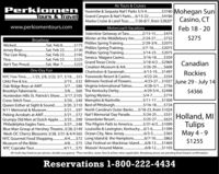 Air Tours & CruisesPerkio menTours & TravelYosemite & Sequoia Nati Parks 5/3-9.$3180 Mohegan SunCasino, CTFeb 18 - 20Grand Canyon & Nat'l Parks.6/13-22.Alaska Cruise & Land Tour.7/26-8/7.from $2820*$4186www.perkiomentours.comMotorcoach VacationsValentine Getaway at TaraWinter at the Middlebury In. 2/24-27.Phillies Spring Training.Phillies Spring Training..Phillies Spring Training..Seneca Niagara Casino ..2/13-15.$474$275.$732Broadway..2/29-3/9..$2075..3/7-16...Sat, Feb 8 .$175Sat, Feb 22..Sat, Feb 22.Sat, Feb 22..$225..Sat, Mar 7..Wicked.Jersey Boys..The Lion King.Tina .Ain't Too Proud..$2075.3/14-23..$20753/16-18....$130$195..$359.3/18-4/2..$2969Grand Texas Circle.Canadian$225Creation Museum & Ark...3/26-29..$608One-Day FunCharleston & Savannah..4/13-19..$1497Rockies.4/23-27.$1027 June 29 - July 14Foxwoods Resort & Casino..2/15.$32 Biltmore Festival of Flowers..3/7.. $88 Virginia International Tattoo..3/8..$60 The Kentucky Derb ..4/22-24.$334NYC Free Time.1/25, 2/8, 2/22, 3/7, 3/18.$55Lititz Fire & Ice.4/28-5/1..$7564/29-5/4..$24985/4-7.. $774.5/11-17..$15095/16-18..$7243/21.$97 North Carolina's Outer Banks..5/18-23.from $1024Oak Ridge Boys at AMT..Brooklyn Tabernacle.Hunterdon Hills St. Patrick's Sho..3/17.$105 Spring Mystery..Cross Stitch Tour..L......$4366Memphis & Nashville..Best of Pittsburgh...3/20...$493/20..$110Queen Esther at Sight & Sound..9/11 Memorial & Museum..5/24-25. $331 Holland, MITulipsMay 4 - 9$1255Peking Acrobats at AMT..Grumpy Old Men at Dutch Apple.. 3/25.$99 Greenbrier Resort.Philadelphia Eagles Fans..3/21..$72 Nat'l Memorial Day Parade.$6253/27...$48 The Pilgrim Path to America . 5/31-6/3..$1099Blue Man Group at Hershey Theatre.3/28.$149 Louisville & Lexington, Kentucky.6/1-6. $1399.$365.$862.4/8..$75 Lilac Festival on Mackinac Island.6/8-13.$1469.5/25-27.......Wash DC Cherry Blossoms 3/28, 3/31 & 4/4 $65 Ocean City, New Jersey .NYC Gourmet Food Shopping .4/4.$72 Long Island & the Hamptons.Museum of the Bible.NYC Cupcake Tour .6/3-5...-6/7-1