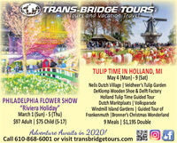 "TRANS-BRIDGE TOURSTours and Vacation TravelTULIP TIME IN HOLLAND, MIMay 4 (Mon) - 9 (Sat)Nelis Dutch Village | Veldheer's Tulip GardenDeKlomp Wooden Shoe & Delft FactoryHolland Tulip Time Guided TourDutch Marktplaats | VolksparadeWindmill Island Gardens | Guided Tour ofFrankenmuth | Bronner's Christmas Wonderland9 Meals | $1,195 DoublePHILADELPHIA FLOWER SHOW""Riviera Holiday"",March 1 (Sun) - 5 (Thu)$97 Adult | $75 Child (5-17)Adventure Awaits in 2020!Call 610-868-6001 or visit transbridgetours.comef TRANS-BRIDGE TOURS Tours and Vacation Travel TULIP TIME IN HOLLAND, MI May 4 (Mon) - 9 (Sat) Nelis Dutch Village | Veldheer's Tulip Garden DeKlomp Wooden Shoe & Delft Factory Holland Tulip Time Guided Tour Dutch Marktplaats | Volksparade Windmill Island Gardens | Guided Tour of Frankenmuth | Bronner's Christmas Wonderland 9 Meals | $1,195 Double PHILADELPHIA FLOWER SHOW ""Riviera Holiday"", March 1 (Sun) - 5 (Thu) $97 Adult | $75 Child (5-17) Adventure Awaits in 2020! Call 610-868-6001 or visit transbridgetours.com ef"