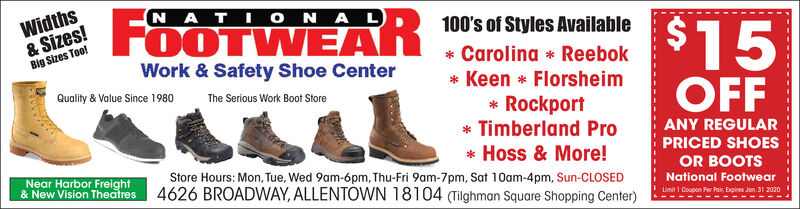 Widths& Sizes!Big Sizes Too!NATI ONA LFOOTWEAR100's of Styles Available$15* Carolina * ReebokWork & Safety Shoe Center* Keen * FlorsheimQuality & Value Since 1980OFFThe Serious Work Boot Store* Rockport* Timberland ProANY REGULARPRICED SHOES* Hoss & More!Store Hours: Mon, Tue, Wed 9am-6pm, Thu-Fri 9am-7pm, Sat 10am-4pm, Sun-CLOSED4626 BROADWAY, ALLENTOWN 18104 (Tilghman Square Shopping Center)OR BOOTSNear Harbor Freight& New Vision TheatresNational FootwearLimit 1 Coupon Per Pair, Expires Jon 31 2020 Widths & Sizes! Big Sizes Too! NATI ONA L FOOTWEAR 100's of Styles Available $15 * Carolina * Reebok Work & Safety Shoe Center * Keen * Florsheim Quality & Value Since 1980 OFF The Serious Work Boot Store * Rockport * Timberland Pro ANY REGULAR PRICED SHOES * Hoss & More! Store Hours: Mon, Tue, Wed 9am-6pm, Thu-Fri 9am-7pm, Sat 10am-4pm, Sun-CLOSED 4626 BROADWAY, ALLENTOWN 18104 (Tilghman Square Shopping Center) OR BOOTS Near Harbor Freight & New Vision Theatres National Footwear Limit 1 Coupon Per Pair, Expires Jon 31 2020