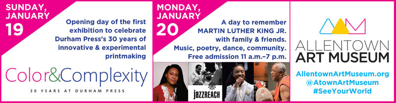 SUNDAY,JANUARYMONDAY,JANUARÝA day to rememberOpening day of the first19exhibition to celebrate 20Durham Press's 30 years ofMARTIN LUTHER KING JR.with family & friends.Music, poetry, dance, community. ALLENTOWNFree admission 11 a.m.-7 p.m. ART MUSEUMinnovative & experimentalprintmakingColor&ComplexityAllentownArtMuseum.org@AtownArtMuseum#SeeYourWorld30 YEARS AT DURHAM PRESSjazzREACH SUNDAY, JANUARY MONDAY, JANUARÝ A day to remember Opening day of the first 19 exhibition to celebrate 20 Durham Press's 30 years of MARTIN LUTHER KING JR. with family & friends. Music, poetry, dance, community. ALLENTOWN Free admission 11 a.m.-7 p.m. ART MUSEUM innovative & experimental printmaking Color&Complexity AllentownArtMuseum.org @AtownArtMuseum #SeeYourWorld 30 YEARS AT DURHAM PRESS jazzREACH