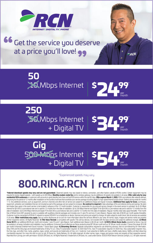 "RCNINTERNET DIGITAL TV/ PHONE6 Get the service you deserveat a price you'll love!99RCN5020 Mbps Internet224$99permonth250SOMbps Internet+ Digital TV 3499permonthGig500 MOns Internet+ Digital TV 5499per*Experienced speeds may vary800.RING.RCN | rcn.com""Internet download speeds may vary and are not guarantoed. Oboerved speeds may vary based on devioe, conrection, and oher tactors outside of RONS cortol Certain equomert may beregited to receive Ggabit speed soeds up to O Mos. Monthly modem rental fe andar weeless gteay may be addtora Al speeds not aaktie in al areas Offer valid only for newresidential RCN customers or astomers with accounts in good standng who have rot had RON service nitin the last 60 days. Offer expires March 1,2020. RONS promational ofer edends definedsetoricing tor the period of 12 morts ater nstalaton on the bundeof servions at conste your serior package nckuding dota TVigh-speed ienet andor phone. Dstnet picing eists for monta1-12. Ary additoral services, such an egupmert, premium charmets and ohe ters of servce are subject to an additoral dharge and regular inceases Additional fees apply for taxes, surdargesequpment, actaton and instalation thatae not incuded as part of the padage and are subject te inoreses. No contract is required tu tke advartage of the promotional pricing and saings. No artyemiraton tees acoly in te evert service is mirated in adanoe of he 12 mortduraton Qustomer a resporsible for any acued service charges in the evert service is canoeed. Up to 50 Mpsrtemet for S2499a promotoral rate and is vald for 12 monhs trom the date of instaluton. Lo to 250 Mten emet and Dotal TV tor $3499 isa promotional rate and is valid for 12 monits trom thede of netataton Up to 940 Mes met and Digts TVor $5499 isaprometoral te and is sald tor 12 monts hom the de of instaktion Regular mony retal es acoly thereater. Fint moretree of Whole Home WA powered by eero is alatie wth qualtyng rtemet pacages and includes one (t eero Pro and one gjeero Beacon. Reguler retal rate of $9.95 per month apples terster.Oustoner must be connected to RCNW-Rinetok oceve RON W-Fon smartphone or devor Senvoes and prcing are atct tochange Al sales abjectt gedt dheok Not al services are aaltieinal ares Other restrictions may apply. See our onine dacosus at ro.com tfor moe intormaton about he senices oferedin your ar Al nanet ogos, images and serice mars are propertyof ther respective owners. Al Rights Reserved 1) To Volce Remote is compelbie with specitic TVo set top devices, not incuded with the bese sarices and sabject to additonal durges. 2) WholeHome W-Fis an addtora $995 per norh and incudes 1 eero Pro and 1 oro Bcon. Each addorel eero Beacon is $5.00 per morth. 3) RCN's Whole Home Audio, poerd by Sonos, may notbe avalable in al area Actvaton and instalaton maybe addtoral Entarced Sound oferings are Sanos products priced $7 99 parmonth and up. S79 per month indudes 1 Soros One payer. $1499per morth Entencad Entertainmet Sound incudes 1 Sonos Beam player 4) Streaming Services Separate suborptons guredue streaming senices. Vist ron com/treaning for intormationSing TVe and the Sing logo are lored taderata of Sing TV, LC.Sing storction negured O 2020 bov hc. tbo TVsubsoipton requred O 2020 Huu Hku subecrpton nequired. H,he Hu logo, and other Hulu marle. graphics, logos, saripts, and sounds are trademaris of Hulu, LLC Oustomer must subscrbe to Netix and have a Net eady dvioe Netixunimted snomingmembership tequired. For moe into vst roncom o cal OSonos inc. Sart Batara CA Al rights reserved. Al oter names, logos, images and service marte are prperty of ther respective ownersReprinted trom pomag.comwith permision C2020 Z Davis, Inc. A Rohts Reservend Atademark of Z Davis, Inc. used under lcerse C2020 RON Telecom Services Lshight LLC A rghts eserved RCN INTERNET DIGITAL TV/ PHONE 6 Get the service you deserve at a price you'll love! 99 RCN 50 20 Mbps Internet 224 $ 99 per month 250 SOMbps Internet + Digital TV 3499 per month Gig 500 MOns Internet + Digital TV 5499 per *Experienced speeds may vary 800.RING.RCN 
