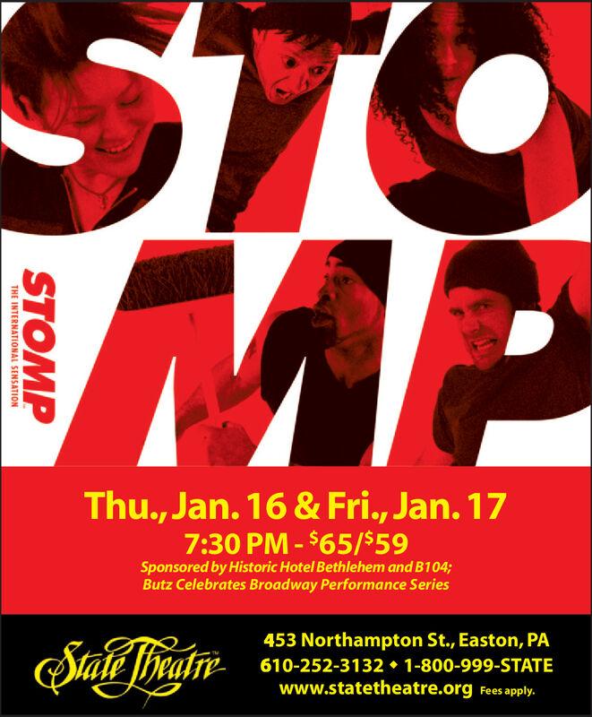 STOThu., Jan. 16 & Fri., Jan. 177:30 PM - $65/$59Sponsored by Historic Hotel Bethlehem and B104;Butz Celebrates Broadway Performance Series453 Northampton St., Easton, PA610-252-3132  1-800-999-STATEwww.statetheatre.org Fees apply. STO Thu., Jan. 16 & Fri., Jan. 17 7:30 PM - $65/$59 Sponsored by Historic Hotel Bethlehem and B104; Butz Celebrates Broadway Performance Series 453 Northampton St., Easton, PA 610-252-3132  1-800-999-STATE www.statetheatre.org Fees apply.