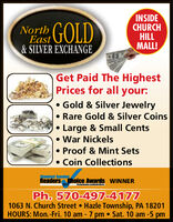 INSIDECHURCHHILLMALL!NorthGOLDEast&SILVER EXCHANGEGet Paid The HighestPrices for all your:Gold & Silver JewelryRare Gold & Silver CoinsLarge & Small CentsWar NickelsProof & Mint SetsCoin CollectionsStandard SpeakorReaders hoice Awards WINNERPh. 570-497-41771063 N. Church Street Hazle Township, PA 18201HOURS: Mon.-Fri. 10 am - 7 pm . Sat. 10 am-5 pm INSIDE CHURCH HILL MALL! North GOLD East &SILVER EXCHANGE Get Paid The Highest Prices for all your: Gold & Silver Jewelry Rare Gold & Silver Coins Large & Small Cents War Nickels Proof & Mint Sets Coin Collections Standard Speakor Readers hoice Awards WINNER Ph. 570-497-4177 1063 N. Church Street Hazle Township, PA 18201 HOURS: Mon.-Fri. 10 am - 7 pm . Sat. 10 am-5 pm
