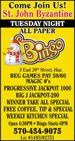 Come Join Us!St.John ByzantineTUESDAY NIGHTALL PAPER5 East 20th Street, Haz.REG GAMES PAY 50/60MAGIC #'sPROGRESSIVE JACKPOT 1000BIG J JACKPOT-200WINNER TAKE ALL SPECIALFREE COFFEE, TIP & SPECIALWEEKLY KITCHEN SPECIALOpen 4:30PM Bingo Starts 6PM570-454-9075Lic #1493/# 2751 Come Join Us! St.John Byzantine TUESDAY NIGHT ALL PAPER 5 East 20th Street, Haz. REG GAMES PAY 50/60 MAGIC #'s PROGRESSIVE JACKPOT 1000 BIG J JACKPOT-200 WINNER TAKE ALL SPECIAL FREE COFFEE, TIP & SPECIAL WEEKLY KITCHEN SPECIAL Open 4:30PM Bingo Starts 6PM 570-454-9075 Lic #1493/# 2751