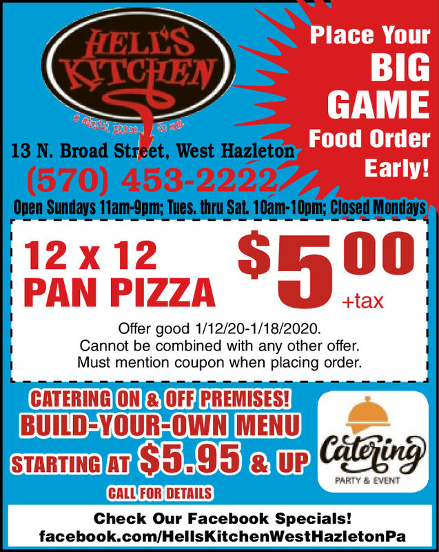 HELL'SKITCHENPlace YourBIGGAMEFood Order13 N. Broad Street, West HazletonEarly!(570) 453-2222Open Sundays 11am-9pm; Tues. thru Sat. 10am-10pm; Closed Mondays2412 x 12PAN PIZZA 500+taxOffer good 1/12/20-1/18/2020.Cannot be combined with any other offer.Must mention coupon when placing order.CATERING ON & OFF PREMISES!BUILD-YOUR-OWN MENUSTARTING AT $5.95 & UP CateringPARTY & EVENTCALL FOR DETAILSCheck Our Facebook Specials!facebook.com/HellsKitchenWestHazletonPa HELL'S KITCHEN Place Your BIG GAME Food Order 13 N. Broad Street, West Hazleton Early! (570) 453-2222 Open Sundays 11am-9pm; Tues. thru Sat. 10am-10pm; Closed Mondays 24 12 x 12 PAN PIZZA 500 +tax Offer good 1/12/20-1/18/2020. Cannot be combined with any other offer. Must mention coupon when placing order. CATERING ON & OFF PREMISES! BUILD-YOUR-OWN MENU STARTING AT $5.95 & UP Catering PARTY & EVENT CALL FOR DETAILS Check Our Facebook Specials! facebook.com/HellsKitchenWestHazletonPa