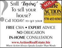 STill TRyiNGSOLTo SEll yoURwleACTIONREALESTATEHOUSE?CALL TODAY! TO GET yoUr570-453-0303FREE CMAEXPERT ADVICENO OBLIGATIONIN-HOME CONSULTATIONwww.ActionRealEstate.bizWhere Action Always Speaks Louder Than Words STill TRyiNG S OL To SEll yoUR wle ACTION REALESTATE HOUSE? CALL TODAY! TO GET yoUr 570-453-0303 FREE CMA EXPERT ADVICE NO OBLIGATION IN-HOME CONSULTATION www.ActionRealEstate.biz Where Action Always Speaks Louder Than Words