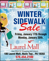 WINTERSIDEWALKSaleFriday, January 17th throughMonday, January 20th.Laurel MallYour Place for Shopping and Leisure106 Laurel MallI, Hazle Twp., PA 18202570.454.2100www.thelaurelmall.com WINTER SIDEWALK Sale Friday, January 17th through Monday, January 20th. Laurel Mall Your Place for Shopping and Leisure 106 Laurel MallI, Hazle Twp., PA 18202 570.454.2100 www.thelaurelmall.com
