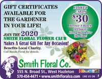 GIFT CERTIFICATESFLOWERCARDSAVAILABLE FOR$30THE GARDENERIN YOUR LIFE!Receive A BunchOf FlowersEvery Month ForThe Year!JOIN THE 2020SMITH FLORAL FLOWER CLUBMakes A Great Giff For Any Occasion!Benefits Local Charity.Call Smith Floral for details.Smith Floral Co.555 N. Broad St., West Hazleton570-454-4471  www.smithfloralco.com LIKE US ON fMsr VISA GIFT CERTIFICATES FLOWER CARDS AVAILABLE FOR $30 THE GARDENER IN YOUR LIFE! Receive A Bunch Of Flowers Every Month For The Year! JOIN THE 2020 SMITH FLORAL FLOWER CLUB Makes A Great Giff For Any Occasion! Benefits Local Charity. Call Smith Floral for details. Smith Floral Co. 555 N. Broad St., West Hazleton 570-454-4471  www.smithfloralco.com LIKE US ON f Msr VISA