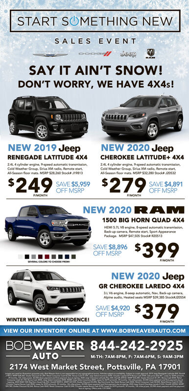 START SUMETHING NEWSALES E VENTSAY IT AIN'T SNOW!DON'T WORRY, WE HAVE 4X4s!NEW 2020 JeepNEW 2019 JeepRENEGADE LATITUDE 4X4CHEROKEE LATITUDE+ 4X424L 4 cylinder engine, 9speed automatic transmission,Cold Weather Group. Sirius XM radio, Remote start.All-Season floor mats. MSRP S28.260 Stock J1981324L 4 cyinder engine, 9speed automatic tranamission,Cold Weather Group. Sirius XM radio, Remote start.All-Season floor mats. MSRP S32.280 Stock 20532$249 SAVE S 959 $279 AVE SA 891OFF MSRPOFF MSRPPMONTHPMONTHAMNEW 2020 R1500 BIG HORN QUAD 4X4HEMI S.TL V engine, Bspeed automatie transmission,Back-up camera, Remote start, Sport AppearancePackage. MSRP 547,505 Stocka R20513$399SAVE $8,896OFF MSRPP/MONTHseveRAL COLORS o coo RONEW 2020 JeepGR CHEROKEE LAREDO 4X43.L Vô engine, 8-seep automatic, Nav, Back-up camera,Alpine audio, Heated seats MSRP S39,385 StockJ20554SAVE SA 920 $379OFF MSRPWINTER WEATHER CONFIDENCE!P/MONTHVIEW OUR INVENTORY ONLINE AT Www.BOBWEAVERAUTO.COMBOBWEAVER 844-242-2925AUTO-M-TH: 7AM-8PM, F: 7AM-6PM, S: 9AM-3PM2174 West Market Street, Pottsville, PA 17901Ca ECo Ca START SUMETHING NEW SALES E VENT SAY IT AIN'T SNOW! DON'T WORRY, WE HAVE 4X4s! NEW 2020 Jeep NEW 2019 Jeep RENEGADE LATITUDE 4X4 CHEROKEE LATITUDE+ 4X4 24L 4 cylinder engine, 9speed automatic transmission, Cold Weather Group. Sirius XM radio, Remote start. All-Season floor mats. MSRP S28.260 Stock J19813 24L 4 cyinder engine, 9speed automatic tranamission, Cold Weather Group. Sirius XM radio, Remote start. All-Season floor mats. MSRP S32.280 Stock 20532 $249 SAVE S 959 $279 AVE SA 891 OFF MSRP OFF MSRP PMONTH PMONTH AM NEW 2020 R 1500 BIG HORN QUAD 4X4 HEMI S.TL V engine, Bspeed automatie transmission, Back-up camera, Remote start, Sport Appearance Package. MSRP 547,505 Stocka R20513 $399 SAVE $8,896 OFF MSRP P/MONTH seveRAL COLORS o coo RO NEW 2020 Jeep GR CHEROKEE LAREDO 4X4 3.L Vô engine, 8-seep automatic, Nav, Back-up camera, Alpine audio, Heated seats MSRP S39,385 StockJ20554 SAVE SA 920 $379 OFF MSRP WINTER WEATHER CONFIDENCE! P/MONTH VIEW OUR INVENTORY ONLINE AT Www.BOBWEAVERAUTO.COM BOBWEAVER 844-242-2925 AUTO- M-TH: 7AM-8PM, F: 7AM-6PM, S: 9AM-3PM 2174 West Market Street, Pottsville, PA 17901 Ca ECo Ca