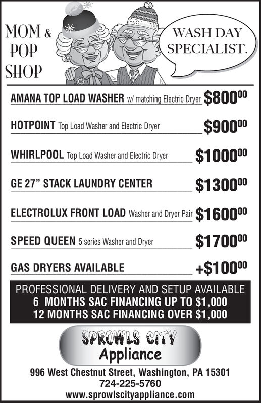 """MOM &WASH DAYSPECIALIST.POPHOHSAMANA TOP LOAD WASHER w/ matching Electric Dryer $80000$90000HOTPOINT Top Load Washer and Electric Dryer$100000WHIRLPOOL Top Load Washer and Electric Dryer$130000GE 27"""" STACK LAUNDRY CENTERELECTROLUX FRONT LOAD Washer and Dryer Pair $16000$170000SPEED QUEEN 5 series Washer and Dryer+$10000GAS DRYERS AVAILABLEPROFESSIONAL DELIVERY AND SETUP AVAILABLE6 MONTHS SAC FINANCING UP TO $1,00012 MONTHS SAC FINANCING OVER $1,000SPROWLS CITYAppliance996 West Chestnut Street, Washington, PA 15301724-225-5760www.sprowlscityappliance.com MOM & WASH DAY SPECIALIST. POP HOHS AMANA TOP LOAD WASHER w/ matching Electric Dryer $80000 $90000 HOTPOINT Top Load Washer and Electric Dryer $100000 WHIRLPOOL Top Load Washer and Electric Dryer $130000 GE 27"""" STACK LAUNDRY CENTER ELECTROLUX FRONT LOAD Washer and Dryer Pair $16000 $170000 SPEED QUEEN 5 series Washer and Dryer +$10000 GAS DRYERS AVAILABLE PROFESSIONAL DELIVERY AND SETUP AVAILABLE 6 MONTHS SAC FINANCING UP TO $1,000 12 MONTHS SAC FINANCING OVER $1,000 SPROWLS CITY Appliance 996 West Chestnut Street, Washington, PA 15301 724-225-5760 www.sprowlscityappliance.com"""