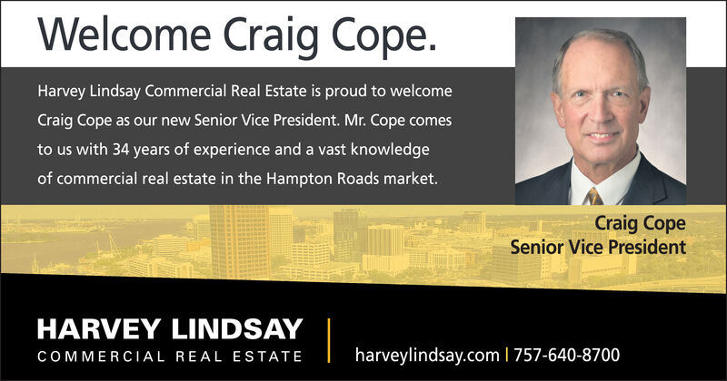 Welcome Craig Cope.Harvey Lindsay Commercial Real Estate is proud to welcomeCraig Cope as our new Senior Vice President. Mr. Cope comesto us with 34 years of experience and a vast knowledgeof commercial real estate in the Hampton Roads market.Craig CopeSenior Vice PresidentHARVEY LINDSAYharveylindsay.com I 757-640-8700COMMERCIAL REAL ESTATE Welcome Craig Cope. Harvey Lindsay Commercial Real Estate is proud to welcome Craig Cope as our new Senior Vice President. Mr. Cope comes to us with 34 years of experience and a vast knowledge of commercial real estate in the Hampton Roads market. Craig Cope Senior Vice President HARVEY LINDSAY harveylindsay.com I 757-640-8700 COMMERCIAL REAL ESTATE