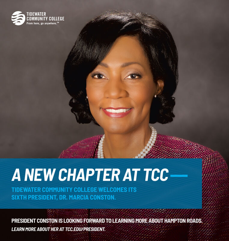 """TIDEWATERCOMMUNITY COLLEGEFrom here, go anywhere.""""A NEW CHAPTER AT TCCTIDEWATER COMMUNITY COLLEGE WELCOMES ITSSIXTH PRESIDENT, DR. MARCIA CONSTON.PRESIDENT CONSTON IS LOOKING FORWARD TO LEARNING MORE ABOUT HAMPTON ROADS.LEARN MORE ABOUT HER AT TCC.EDU/PRESIDENT. TIDEWATER COMMUNITY COLLEGE From here, go anywhere."""" A NEW CHAPTER AT TCC TIDEWATER COMMUNITY COLLEGE WELCOMES ITS SIXTH PRESIDENT, DR. MARCIA CONSTON. PRESIDENT CONSTON IS LOOKING FORWARD TO LEARNING MORE ABOUT HAMPTON ROADS. LEARN MORE ABOUT HER AT TCC.EDU/PRESIDENT."""
