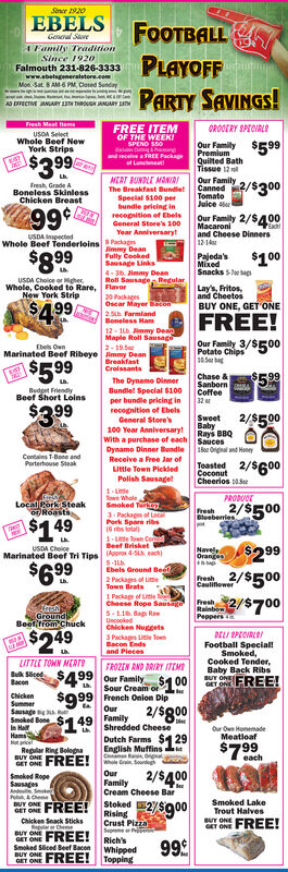 Sencr 1920EBELSFOOTBALLPLAYOFFPARTY SAVINGS!General StereA Family TraditionSince 1920Falmouth 231-826-3333www.ebelsgeneralstore.comMon Sat 8AM6 PM, Cosed SendayAD EFFICTIVE JANUARY LTN TROUGN JANUARY LANFresh Meat hemsFREE ITEMOROOERY SPECVRLEUSOA SelectWhole Beef NewYork StripsOF THE WEEKISPENO S50Our FamilyPremiumQuilted BathTissue 12$599$3.99and secelveaREE Packaget LanmeatQur Faily 2/5300MERT BUNDLT MANIRIFresh, Grade ABoneless SkinlessChicken BreastCannedTomatoJuice erThe Breakfast BundletSpecial 8100 perbundie pricing inrecogition of EbelsGeneral Stere's 100Year Anniversaryt99Our Family 2/$400Macaroniand Cheese Dinners12-14EachUSDA InspectedWhole Beef Tenderloins S PackagJimmy DeanFully CookedSausage Links4- 36. Jimmy DeanRoll Sausage RegularFlavor$899Pajeda'sMixed$100Snacks sw agUSDA Cholce or igher,Whole, Cooked to Rare,New York StripLay's, Fritos,and CheetosBUY ONE, GET ONE20 PackagesOscar Mayer Bton2.5. FarmlandBomeless Ham12 - 1L. immy DeanMaple Roll Sausage$499FREE!Our Family 3/$500Potate Chips2-19.5Marinated Beef Ribeye Jimmy DeanBreakfastCrolssantsEbels Oun$5 99E$5%born A99Chase &The Dynamo DinnerBundlel Special $100Coffeeludget FriendlyBeef Short Loins32per bundle pricing inrecognition of Ebels$3992/$500SweetBabyRays BBQSauceso Orgal nd HoneyGeneral Store's100 Year Anniversarytwith a purchase of eachDynamo Dinner BundleReceive a Free Jar ofLittle Town PickledPolish SausagetContains T-Bone andPorterhouse SteakToasted 2/$600CoconutCheerios ae1-Lefown WholeSmoked Tert3. Packags of LoPork Spare ribs16 ribs a1-Ute Town CodBeef BrisketPRODUOELocal Rork Steakor RoastsResh 2/$500Blueberries$149$299NaveleOrangesUSDA ChoiceMarinated Beef Tri Tips Apr 4S each)$699Ebels Ground Beet2 Packages of LeTown Brats1 Package of LeFreshCheese Rope Sausagneah2/$700RainbowPeppers eereshGroundBeof trom Chuck5-11. Bap RaUncookedChicken Nuggets3 Packages Litte ToenBacon Endsand Pieces$249DELI SPECVRLOIFootball Special!Smoked,Cooked Tender,Baby Back RibsBUY ONELITTLE TOWN MERTOFROZEN RND DRIRY ITEMSeet $499 Our FamilyFREE!Sour Cream or00French Onion DipOura OBaconChicken$999SummerSausageSmoked BoneIn Hal49 Family 2/$g00Shredded CheeseR$119Our Own HomemadeDutch Farms $1 29English MuffinsCmon Ras, ogaMeatloafMut pricelRegular Ring BolegnaBUY ONE FREE!$799each2/$400OurFamilyCream Cheese BarSmoked RopeSausagesAnde SokPu, CheStoked 2/5900Smoked LakeTrout HalvesBUY ONEBUY ONERisingCrust PizzaSepremeRich'sWhippedToppingChicken Snack SticksBUY ONE99Smoked Sliced Beef BaconOET ONE FREE! Sencr 1920 EBELS FOOTBALL PLAYOFF PARTY SAVINGS! General Stere A Family Tradition Since 1920 Falmouth 231-826-3333 www.ebelsgeneralstore.com Mon Sat 8AM6 PM, Cosed Senday AD EFFICTIVE JANUARY LTN TROUGN JANUARY LAN Fresh Meat hems FREE ITEM OROOERY SPECVRLE USOA Select Whole Beef New York Strips OF THE WEEKI SPENO S50 Our Family Premium Quilted Bath Tissue 12 $599 $3.99 and secelveaREE Packag et Lanmeat Qur Faily 2/5300 MERT BUNDLT MANIRI Fresh, Grade A Boneless Skinless Chicken Breast Canned Tomato Juice er The Breakfast Bundlet Special 8100 per bundie pricing in recogition of Ebels General Stere's 100 Year Anniversaryt 99 Our Family 2/$400 Macaroni and Cheese Dinners 12-14 Each USDA Inspected Whole Beef Tenderloins S Packag Jimmy Dean Fully Cooked Sausage Links 4- 36. Jimmy Dean Roll Sausage Regular Flavor $899 Pajeda's Mixed $100 Snacks sw ag USDA Cholce or igher, Whole, Cooked to Rare, New York Strip Lay's, Fritos, and Cheetos BUY ONE, GET ONE 20 Packages Oscar Mayer Bton 2.5. Farmland Bomeless Ham 12 - 1L. immy Dean Maple Roll Sausage $499 FREE! Our Family 3/$500 Potate Chips 2-19.5 Marinated Beef Ribeye Jimmy Dean Breakfast Crolssants Ebels Oun $5 99 E $5% born A 99 Chase & The Dynamo Dinner Bundlel Special $100 Coffee ludget Friendly Beef Short Loins 32 per bundle pricing in recognition of Ebels $399 2/$500 Sweet Baby Rays BBQ Sauces o Orgal nd Honey General Store's 100 Year Anniversaryt with a purchase of each Dynamo Dinner Bundle Receive a Free Jar of Little Town Pickled Polish Sausaget Contains T-Bone and Porterhouse Steak Toasted 2/$600 Coconut Cheerios ae 1-Le fown Whole Smoked Tert 3. Packags of Lo Pork Spare ribs 16 ribs a 1-Ute Town Cod Beef Brisket PRODUOE Local Rork Steak or Roasts Resh 2/$500 Blueberries $149 $299 Navele Oranges USDA Choice Marinated Beef Tri Tips Apr 4S each) $699 Ebels Ground Beet 2 Packages of Le Town Brats 1 Package of Le Fresh Cheese Rope Sausagneah2/$700 Rainbow Peppers e eresh Ground Beof trom Chuck 5-11. Bap Ra Uncooked Chicken Nuggets 3 Packages Litte Toen Bacon Ends and Pieces $249 DELI SPECVRLOI Football Special! Smoked, Cooked Tender, Baby Back Ribs BUY ONE LITTLE TOWN MERTO FROZEN RND DRIRY ITEM Seet $499 Our Family FREE! Sour Cream or00 French Onion Dip Our a O Bacon Chicken $999 Summer Sausage Smoked Bone In Hal 49 Family 2/$g00 Shredded Cheese R $119 Our Own Homemade Dutch Farms $1 29 English Muffins Cmon Ras, oga Meatloaf Mut pricel Regular Ring Bolegna BUY ONE FREE! $799 each 2/$400 Our Family Cream Cheese Bar Smoked Rope Sausages Ande Sok Pu, Che Stoked 2/5900 Smoked Lake Trout Halves BUY ONE BUY ONE Rising Crust Pizza Sepreme Rich's Whipped Topping Chicken Snack Sticks BUY ONE 99 Smoked Sliced Beef Bacon OET ONE FREE!