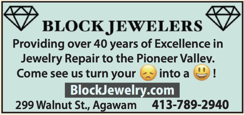 BLOCK JEWELERSProviding over 40 years of Excellence inJewelry Repair to the Pioneer Valley.into a!Come see us turn yourBlockJewelry.com299 Walnut St., Agawam 413-789-2940 BLOCK JEWELERS Providing over 40 years of Excellence in Jewelry Repair to the Pioneer Valley. into a ! Come see us turn your BlockJewelry.com 299 Walnut St., Agawam 413-789-2940