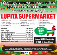 PROUDLY SERVING CHOICE &PRIMEGRADE BEEF FOR 23 YEARS!Come taste the Lupita Dilference!LUPITA SUPERMARKET Money transfers Fresh baked bread Cake orders & individual Butcher on site Fresh tortillas Hot authentic Mexican food* Fresh produce Homemade Tamales onweekends Mexican foods -Cheese,Candies & Moreslices sold$6.99/Pk$2.49/LB$0.99/LB$4.69/LB$4.69/LB$3.99/LB Spend $50.00 and get a$4.29/LBTamales..PiñatasPork Chops. .$1800Chicken Drumsticksand up...Beef Taco Meat . .Beef Fajita Mix..Chicken Fajita Mix..Extra Lean Ground Beef.FREE 2 liter of Soda409 N. Main Street  Rochelle, IL 61068  (815) 562-9319Hours: Monday-Saturday 8am-8pm · Sunday 8am-7pm *Hot Food not served on ThursdayVISAMasterCard121209XX PROUDLY SERVING CHOICE &PRIME GRADE BEEF FOR 23 YEARS! Come taste the Lupita Dilference! LUPITA SUPERMARKET  Money transfers  Fresh baked bread  Cake orders & individual  Butcher on site  Fresh tortillas  Hot authentic Mexican food*  Fresh produce  Homemade Tamales on weekends  Mexican foods -Cheese, Candies & More slices sold $6.99/Pk $2.49/LB $0.99/LB $4.69/LB $4.69/LB $3.99/LB Spend $50.00 and get a $4.29/LB Tamales.. Piñatas Pork Chops. . $1800 Chicken Drumsticks and up ... Beef Taco Meat . . Beef Fajita Mix.. Chicken Fajita Mix.. Extra Lean Ground Beef. FREE 2 liter of Soda 409 N. Main Street  Rochelle, IL 61068  (815) 562-9319 Hours: Monday-Saturday 8am-8pm · Sunday 8am-7pm *Hot Food not served on Thursday VISA MasterCard 121209 XX