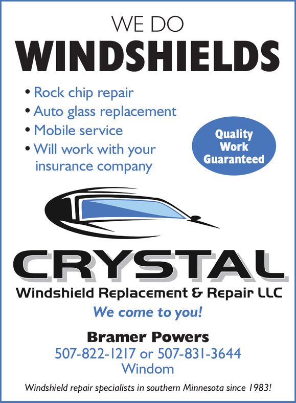 WE DOWINDSHIELDS Rock chip repair Auto glass replacement Mobile service Will work with yourQualityWorkGuaranteedinsurance companyCRYSTALWindshield Replacement & Repair LLCWe come to you!Bramer Powers507-822-1217 or 507-831-3644WindomWindshield repair specialists in southern Minnesota since 1983! WE DO WINDSHIELDS  Rock chip repair  Auto glass replacement  Mobile service  Will work with your Quality Work Guaranteed insurance company CRYSTAL Windshield Replacement & Repair LLC We come to you! Bramer Powers 507-822-1217 or 507-831-3644 Windom Windshield repair specialists in southern Minnesota since 1983!