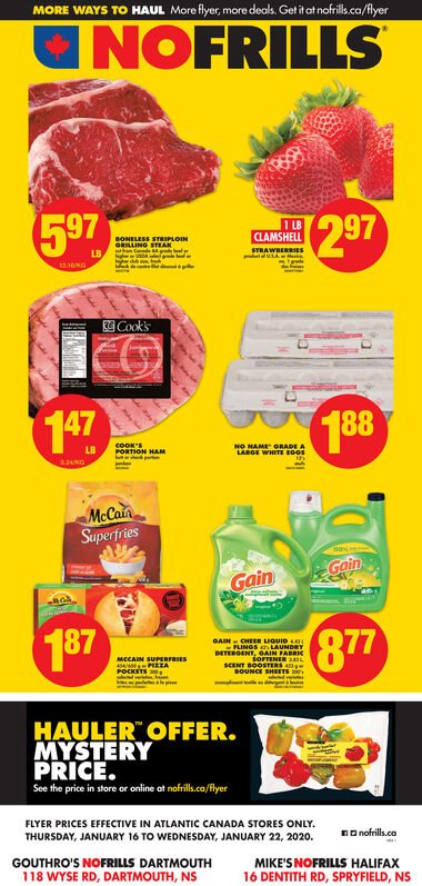 "MORE WAYS TO HAUL More flyer, more deals. Get it at nofrills.ca/flyerUNOFRILLS5972971 LBCLAMSHELLBONELESS STRIPLOINGRILLINO STEAKhn Code MydelLBSTRAWBERRIESCook'sPortom147188COOK'SPORTION HAMLB  DE ALAROE WHITE BOOS124KGMcCainSuperfriesGainGain187877GAIN CHEER LIQUID LFLINGS LAUNDRYDETEROENT, OAIN FABRICSOFTENER 2SCENT BOOSTERS 4BOUNCE SHEETSMCCAIN SUPERFRIES45A PZZAPOCKETS 200HAULER"" OFFER.MYSTERYPRICE.See the price in store or online at nofrills.co/flyerFLYER PRICES EFFECTIVE IN ATLANTIC CANADA STORES ONLY.THURSDAY, JANUARY 16 TO WEDNESDAY, JANUARY 22, 2020.nO nofrills.caGOUTHRO'S NOFRILLS DARTMOUTH118 WYSE RD, DARTMOUTH, NSMIKE'S NOFRILLS HALIFAX16 DENTITH RD, SPRYFIELD, NS MORE WAYS TO HAUL More flyer, more deals. Get it at nofrills.ca/flyer UNOFRILLS 597 297 1 LB CLAMSHELL BONELESS STRIPLOIN GRILLINO STEAK hn Code Mydel LB STRAWBERRIES Cook's Portom 147 188 COOK'S PORTION HAM LB   DE A LAROE WHITE BOOS 124KG McCain Superfries Gain Gain 187 877 GAIN CHEER LIQUID L FLINGS LAUNDRY DETEROENT, OAIN FABRIC SOFTENER 2 SCENT BOOSTERS 4 BOUNCE SHEETS MCCAIN SUPERFRIES 45A PZZA POCKETS 200 HAULER"" OFFER. MYSTERY PRICE. See the price in store or online at nofrills.co/flyer FLYER PRICES EFFECTIVE IN ATLANTIC CANADA STORES ONLY. THURSDAY, JANUARY 16 TO WEDNESDAY, JANUARY 22, 2020. nO nofrills.ca GOUTHRO'S NOFRILLS DARTMOUTH 118 WYSE RD, DARTMOUTH, NS MIKE'S NOFRILLS HALIFAX 16 DENTITH RD, SPRYFIELD, NS"