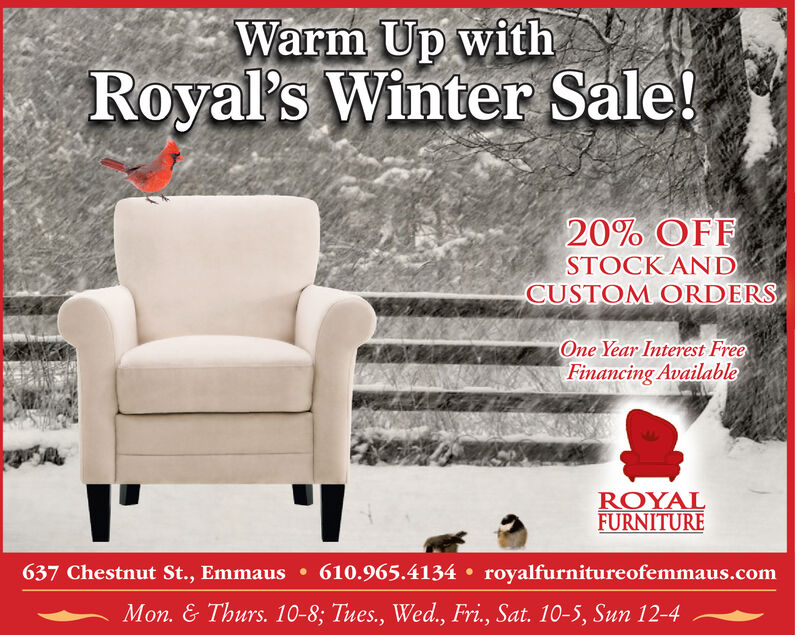 Warm Up withRoyal's Winter Sale!20% OFFSTOCK ANDCUSTOM ORDERSOne Year Interest FreeFinancing AvailableROYALFURNITURE637 Chestnut St., Emmaus  610.965.4134  royalfurnitureofemmaus.comMon. & Thurs. 10-8; Tues., Wed., Fri., Sat. 10-5, Sun 12-4 Warm Up with Royal's Winter Sale! 20% OFF STOCK AND CUSTOM ORDERS One Year Interest Free Financing Available ROYAL FURNITURE 637 Chestnut St., Emmaus  610.965.4134  royalfurnitureofemmaus.com Mon. & Thurs. 10-8; Tues., Wed., Fri., Sat. 10-5, Sun 12-4