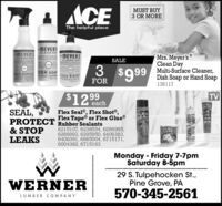 A ACEMUST BUY3 OR MOREThe helpful place-MEYERSCLEAN DAMEVER'S-MEYER'SMrs. Meyer'sClean DayMulti-Surface Cleaner,Dish Soap or Hand SoapSALEOLEAN DAY3$99DISH SOAPMULT SURFACIPAND SOAPFOR138117TV$12 99eachSEAL,PROTECT Rubber Sealants& STOPLEAKSFlex Seal®, Flex Shot®,Flex Tape® or Flex Glue®FLEXSEAL6215107, 6238554, 6266985,6266993, 6295950, 6406383,6406391, 6665004, 6715171,6004382, 6715163FAPEMonday - Friday 7-7pmSaturday 8-5pm29 S. Tulpehocken t.,Pine Grove, PAWERNER570-345-2561LUMBER C OMPANY A ACE MUST BUY 3 OR MORE The helpful place -MEYERS CLEAN DA MEVER'S -MEYER'S Mrs. Meyer's Clean Day Multi-Surface Cleaner, Dish Soap or Hand Soap SALE OLEAN DAY 3 $99 DISH SOAP MULT SURFACI PAND SOAP FOR 138117 TV $12 99 each SEAL, PROTECT Rubber Sealants & STOP LEAKS Flex Seal®, Flex Shot®, Flex Tape® or Flex Glue® FLEX SEAL 6215107, 6238554, 6266985, 6266993, 6295950, 6406383, 6406391, 6665004, 6715171, 6004382, 6715163 FAPE Monday - Friday 7-7pm Saturday 8-5pm 29 S. Tulpehocken t., Pine Grove, PA WERNER 570-345-2561 LUMBER C OMPANY