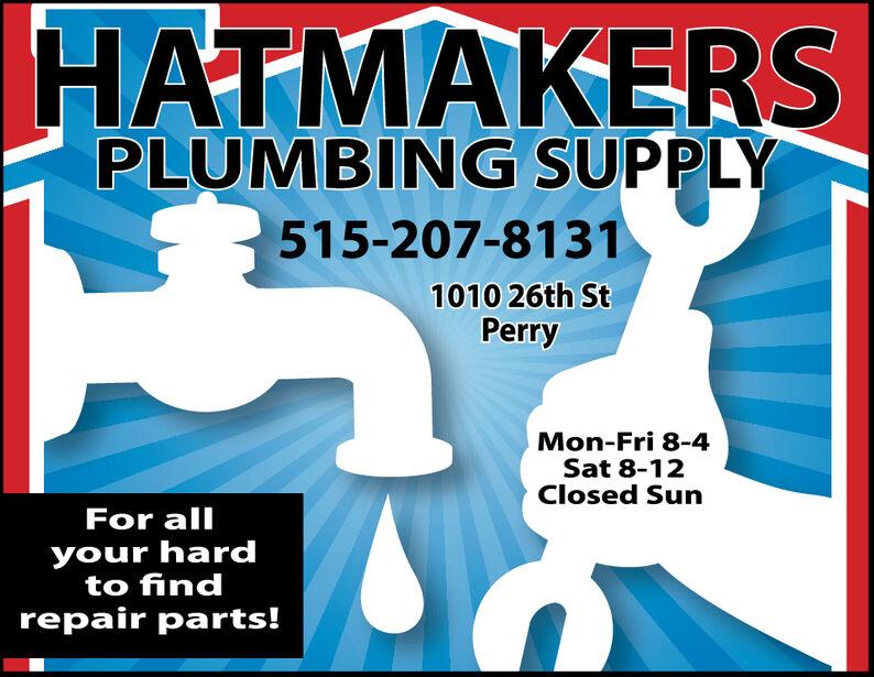 HATMAKERSPLUMBING SUPPLY515-207-81311010 26th StPerryMon-Fri 8-4Sat 8-12Closed SunFor allyour hardto findrepair parts! HATMAKERS PLUMBING SUPPLY 515-207-8131 1010 26th St Perry Mon-Fri 8-4 Sat 8-12 Closed Sun For all your hard to find repair parts!