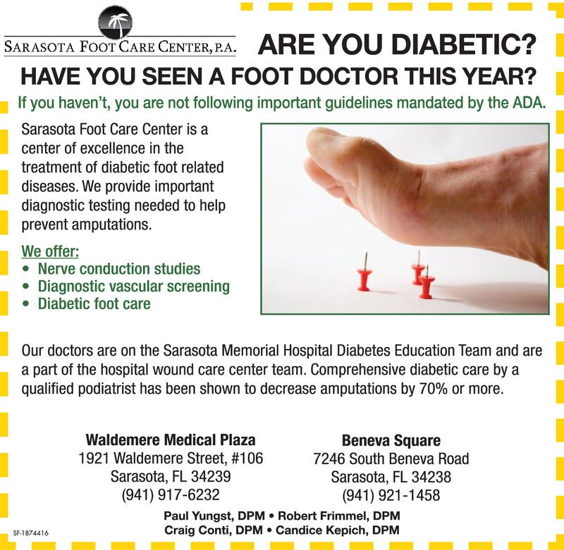 ARE YOU DIABETIC?SARASOTA FOOT CARE CENTER, P.AHAVE YOU SEEN A FOOT DOCTOR THIS YEAR?If you haven't, you are not following important guidelines mandated by the ADA.Sarasota Foot Care Center is acenter of excellence in thetreatment of diabetic foot relateddiseases. We provide importantdiagnostic testing needed to helpprevent amputationsWe offer:Nerve conduction studiesDiagnostic vascular screeningDiabetic foot careOur doctors are on the Sarasota Memorial Hospital Diabetes Education Team and area part of the hospital wound care center team. Comprehensive diabetic care by aqualified podiatrist has been shown to decrease amputations by 70% or more.Beneva SquareWaldemere Medical Plaza1921 Waldemere Street, #106Sarasota, FL 34239(941) 917-62327246 South Beneva RoadSarasota, FL 34238(941) 921-1458Paul Yungst, DPM Robert Frimmel, DPMCraig Conti, DPM Candice Kepich, DPMSF 1862900 ARE YOU DIABETIC? SARASOTA FOOT CARE CENTER, P.A HAVE YOU SEEN A FOOT DOCTOR THIS YEAR? If you haven't, you are not following important guidelines mandated by the ADA. Sarasota Foot Care Center is a center of excellence in the treatment of diabetic foot related diseases. We provide important diagnostic testing needed to help prevent amputations We offer: Nerve conduction studies Diagnostic vascular screening Diabetic foot care Our doctors are on the Sarasota Memorial Hospital Diabetes Education Team and are a part of the hospital wound care center team. Comprehensive diabetic care by a qualified podiatrist has been shown to decrease amputations by 70% or more. Beneva Square Waldemere Medical Plaza 1921 Waldemere Street, #106 Sarasota, FL 34239 (941) 917-6232 7246 South Beneva Road Sarasota, FL 34238 (941) 921-1458 Paul Yungst, DPM Robert Frimmel, DPM Craig Conti, DPM Candice Kepich, DPM SF 1862900