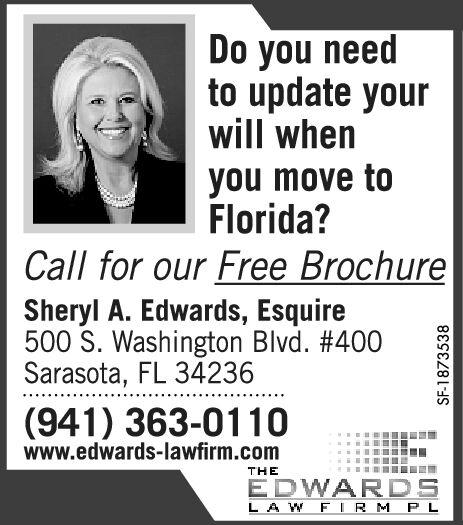 Do you needto update yourwill whenyou move toFlorida?Call for our Free BrochureSheryl A. Edwards, Esquire500 S. Washington Blvd. #400Sarasota, FL 34236(941) 363-0110www.edwards-lawfirm.comTHEEDWARDSLAW F IRM PLSF-1858896 Do you need to update your will when you move to Florida? Call for our Free Brochure Sheryl A. Edwards, Esquire 500 S. Washington Blvd. #400 Sarasota, FL 34236 (941) 363-0110 www.edwards-lawfirm.com THE EDWARDS LAW F IRM PL SF-1858896