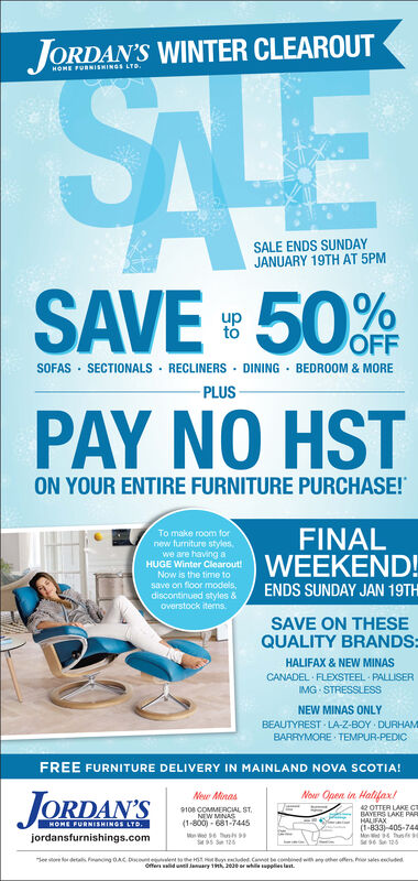 JORDAN'S WINTER CLEAROUTSALEHOME FURNISHINGS LTO.SALE ENDS SUNDAYJANUARY 19TH AT 5PMSAVE = 50%upOFFSOFAS · SECTIONALS · RECLINERS · DINING - BEDROOM & MOREPLUSPAY NO HSTON YOUR ENTIRE FURNITURE PURCHASE!FINALWEEKEND!To make room fornew turniture styles,we are having aHUGE Winter Clearout!Now is the time tosave on floor models,discontinued styles &overstock itemsENDS SUNDAY JAN 19THSAVE ON THESEQUALITY BRANDS:HALIFAX & NEW MINASCANADEL FLEXSTEEL PALLISERIMG STRESSLESSNEW MINAS ONLYBEAUTYREST LA-Z-BOY DURHAMBARRYMORE TEMPUR-PEDICFREE FURNITURE DELIVERY IN MAINLAND NOVA SCOTIA!Nour Open in Halifax!JORDAN'SNow Minas42 OTTER LAKE CTBAYERS LAKE PAHALIFAX(1-833) 405-74Mon unfs9108 COMMERCIAL ST.NEW MINAS(1-800) - 681-7445HOME FURNISHINGS LTD.jordansfurnishings.comSee tore detas Fanng OADountelent te H n ddet. Canot le combnedwth an her ers. h sales eudedoffe walid unil January 1h, 20e or whileupplies last. JORDAN'S WINTER CLEAROUT SALE HOME FURNISHINGS LTO. SALE ENDS SUNDAY JANUARY 19TH AT 5PM SAVE = 50% up OFF SOFAS · SECTIONALS · RECLINERS · DINING - BEDROOM & MORE PLUS PAY NO HST ON YOUR ENTIRE FURNITURE PURCHASE! FINAL WEEKEND! To make room for new turniture styles, we are having a HUGE Winter Clearout! Now is the time to save on floor models, discontinued styles & overstock items ENDS SUNDAY JAN 19TH SAVE ON THESE QUALITY BRANDS: HALIFAX & NEW MINAS CANADEL FLEXSTEEL PALLISER IMG STRESSLESS NEW MINAS ONLY BEAUTYREST LA-Z-BOY DURHAM BARRYMORE TEMPUR-PEDIC FREE FURNITURE DELIVERY IN MAINLAND NOVA SCOTIA! Nour Open in Halifax! JORDAN'S Now Minas 42 OTTER LAKE CT BAYERS LAKE PA HALIFAX (1-833) 405-74 Mon unfs 9108 COMMERCIAL ST. NEW MINAS (1-800) - 681-7445 HOME FURNISHINGS LTD. jordansfurnishings.com See tore detas Fanng OA Dountelent te H n ddet. Canot le combnedwth an her ers. h sales euded offe walid unil January 1h, 20e or whileupplies last.