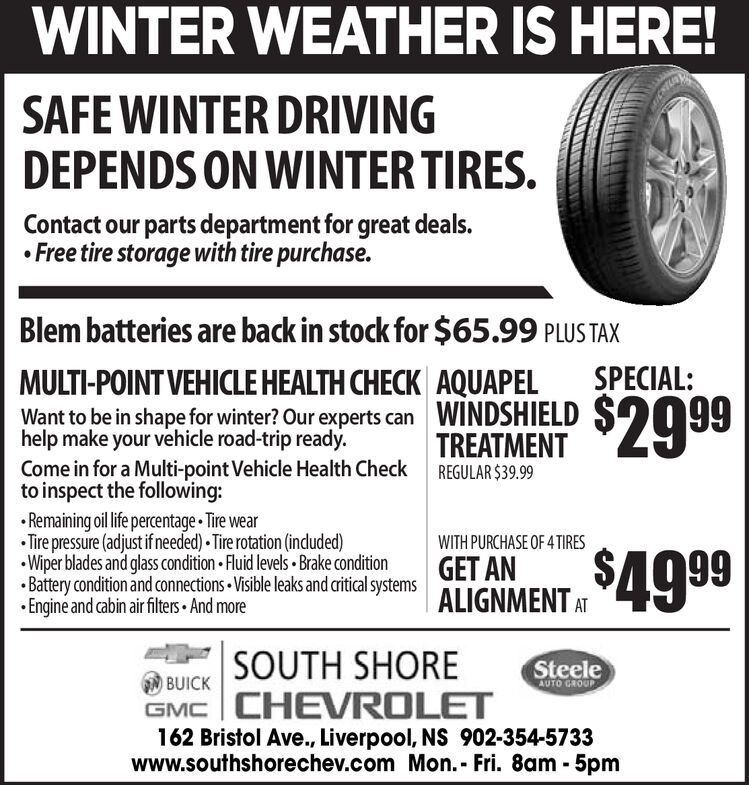 WINTER WEATHER IS HERE!SAFE WINTER DRIVINGDEPENDS ON WINTER TIRES.Contact our parts department for great deals. Free tire storage with tire purchase.Blem batteries are back in stock for $65.99 PLUS TAXSPECIAL:AQUAPELWINDSHIELDTREATMENTMULTI-POINT VEHICLE HEALTH CHECK$2999Want to be in shape for winter? Our experts canhelp make your vehicle road-trip ready.Come in for a Multi-point Vehicle Health Checkto inspect the following:REGULAR $39.99 Remaining oil life percentage Tire wear Tire pressure (adjust if needed) Tire rotation (indluded) Wiper blades and glass condition Fluid levels  Brake condition Battery condition and connections Visible leaks and ritical systems Engine and cabin air filters And moreWITH PURCHASE OF 4TIRESGET ANALIGNMENT ATALIGNMENT4999SOUTH SHORESteeleBUICKGMC  CHEVROLET162 Bristol Ave., Liverpool, NS 902-354-5733www.southshorechev.com Mon.- Fri. 8am - 5pmAUTO GROUP WINTER WEATHER IS HERE! SAFE WINTER DRIVING DEPENDS ON WINTER TIRES. Contact our parts department for great deals.  Free tire storage with tire purchase. Blem batteries are back in stock for $65.99 PLUS TAX SPECIAL: AQUAPEL WINDSHIELD TREATMENT MULTI-POINT VEHICLE HEALTH CHECK $2999 Want to be in shape for winter? Our experts can help make your vehicle road-trip ready. Come in for a Multi-point Vehicle Health Check to inspect the following: REGULAR $39.99  Remaining oil life percentage Tire wear  Tire pressure (adjust if needed) Tire rotation (indluded)  Wiper blades and glass condition Fluid levels  Brake condition  Battery condition and connections Visible leaks and ritical systems  Engine and cabin air filters And more WITH PURCHASE OF 4TIRES GET AN ALIGNMENT AT ALIGNMENT4999 SOUTH SHORE Steele BUICK GMC  CHEVROLET 162 Bristol Ave., Liverpool, NS 902-354-5733 www.southshorechev.com Mon.- Fri. 8am - 5pm AUTO GROUP
