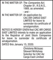IN THE MATTER OF: The Companies Act,Chapter 81, R.S.N.S.,1989, as amended.- and -IN THE MATTER OF: An application byCÁC AIR CARGO EASTLIMITED for leave tosurrender its certificate ofamalgamation.NOTICE IS HEREBY GIVEN that CAC AIR CARGOEAST LIMITED intends to make an applicationto the Registrar of Joint Stock Companiesfor leave to surrender its certificate ofamalgamation.DATED this January 15, 2020.Christena MclsaacStewart McKelveySolicitor for CAC AirCargo East Limited IN THE MATTER OF: The Companies Act, Chapter 81, R.S.N.S., 1989, as amended. - and - IN THE MATTER OF: An application by CÁC AIR CARGO EAST LIMITED for leave to surrender its certificate of amalgamation. NOTICE IS HEREBY GIVEN that CAC AIR CARGO EAST LIMITED intends to make an application to the Registrar of Joint Stock Companies for leave to surrender its certificate of amalgamation. DATED this January 15, 2020. Christena Mclsaac Stewart McKelvey Solicitor for CAC Air Cargo East Limited