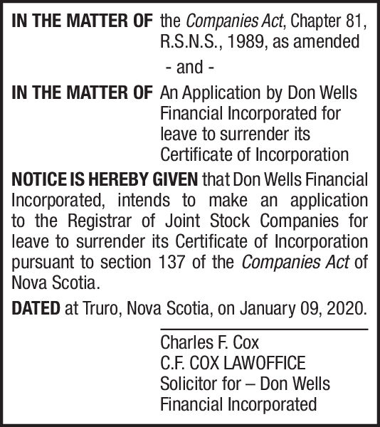 IN THE MATTER OF the Companies Act, Chapter 81,R.S.N.S., 1989, as amendedand--IN THE MATTER OF An Application by Don WellsFinancial Incorporated forleave to surrender itsCertificate of IncorporationNOTICE IS HEREBY GIVEN that Don Wells FinancialIncorporated, intends to make an applicationto the Registrar of Joint Stock Companies forleave to surrender its Certificate of Incorporationpursuant to section 137 of the Companies Act ofNova Scotia.DATED at Truro, Nova Scotia, on January 09, 2020.Charles F. CoxC.F. COX LAWOFFICESolicitor for  Don WellsFinancial Incorporated IN THE MATTER OF the Companies Act, Chapter 81, R.S.N.S., 1989, as amended and - - IN THE MATTER OF An Application by Don Wells Financial Incorporated for leave to surrender its Certificate of Incorporation NOTICE IS HEREBY GIVEN that Don Wells Financial Incorporated, intends to make an application to the Registrar of Joint Stock Companies for leave to surrender its Certificate of Incorporation pursuant to section 137 of the Companies Act of Nova Scotia. DATED at Truro, Nova Scotia, on January 09, 2020. Charles F. Cox C.F. COX LAWOFFICE Solicitor for  Don Wells Financial Incorporated