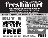 New GermanyfreshmartYour Neighbourhood Grocer4988 Hwy. 10, New Germany 902-644-3272Open Mon-Sat 8am-9pm & Sun 9am-6pmFRESH QUALITY MEATS & PRODUCEBUY 5SANDWICHESOR SUBSGET THE 6THNEW GERMANYfreshmartFREEYour Neighbourhood GrocerFREEVALID ONLY AT NEWGERMANY FRESHMART New Germany freshmart Your Neighbourhood Grocer 4988 Hwy. 10, New Germany 902-644-3272 Open Mon-Sat 8am-9pm & Sun 9am-6pm FRESH QUALITY MEATS & PRODUCE BUY 5 SANDWICHES OR SUBS GET THE 6TH NEW GERMANY freshmart FREE Your Neighbourhood Grocer FREE VALID ONLY AT NEW GERMANY FRESHMART