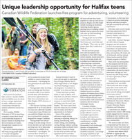 "Unique leadership opportunity for Halifax teensCanadian Wildlife Federation launches free program for adventuring, volunteeringCorps project, so they may havea chance to practice leadership,develop individual strengths,and gain essential life and workexperiences.""Only four cities across Canadahave been selected for WILDOutside's initial launch inthe teens will put their headstogether to come up with serviceprojects. Bingley says that mightinclude cleaning up shorelines,removing invasive species,planting trees or building wildlifehabitats, but he expects the teenswill come up with somethingJanuary: Halifax, Charlottetown,Toronto and Calgary.Luke Ehler, Assistant Managerof CWF's WILD Outsideeven more innovative.""Young people are incrediblycreative and born innovators.Their brains are wired that way,""says Bingley. ""They come up withproject ideas that Il could neverthink of.""program, says he's excited tosee how the program inspiresleadership in its participantsand encourages them to pursuetheir own passions. He works outof Dartmouth and has enlistedHe says previous groupshave sold microplastic-freetoothpaste to their fellow highschool students, found innovativeways to encourage people notto pollute local waterways andorganizing huge communitygames involving 3,000+ people.""There are so many challengesfacing wildlife today that we needto engage young people so theycan come up with those bold newideas,"" says Bingley.Over the course of a year,the students will participate inmultiple outdoor adventuresand service projects in order tocomplete 120 volunteer hours.Many high schools requirestudents to put in a certainnumber of volunteer hours beforeTaylor Seed to lead the WILDOutside program in Halifax.There aren't any prerequisitesfor the program and the teensdon't necessarily need to havea special interest in wildlife orconservation. He says he expectssome teens will sign up ""justbecause they like being outside,or want to give back to theircommunities.""Anyone between 15 and 18 years old can apply to participate in WILD Outside free of charge.CONTRIBUTED: Canadian Wildlife FederationAnyone between 15 and 18years old can apply to participatefree of charge, whether they'restill in high school or not. Bingleysays there's funding to ensurethe program is ""as inclusive aspossible"" so no teens are left out.""If they don't have a winterjacket or a pair of skates, we'llhelp them out with that. If they'rea teen parent and they needsomeone to watch their child,service projects to protect localwildlife or conserve their localenvironment - developing theBY HEATHER LAURACLARKE""We're all about meeting youthwhere they're at,"" says Ehler.""We'll work with them to helpfoster that conservation ethicnext generation of conservationSPONSORED BYstewards.""Young people today are doingsuch cool things and they haveso much to offer, so we want toprovide them with adventuresand service opportunities intheir own communities,"" saysMike Bingley, CWF's director ofCANADIAN WILDLIFEFEDERATIONand show them how they canmove towards taking meaningfulconservation action.""You're never too young tohelp conserve Canada's wildlife,and now Halifax teens are aboutgraduating, and participation inWILD Outside will also countStarting in April, the WILDOutside program plans to expandto Montreal, Vancouver, Ottawa,Winnipeg, St. John's, SimcoeCounty, Moncton, Regina,Saskatoon and Edmonton.towards other youth achievementinitiatives like the Duke ofto have a unique opportunityto make a difference in theireducation.we'll help cover the costs,"" saysBingley. ""We want to give theseteens the chance to try activitiesthey've maybe never had anopportunity to try before.""Some of the outdoorEdinburgh Awards.CWF has been running a similarprogram for 18- to 30-year-okds fortwo years now called the CanadianConservation Corps. It's been verysuccessful but Bingley says therewas a real need for a programdesigned for younger Canadians.""Young people were alwayscoming to us and saying I'm not18 yet, but how can I get involvedand what can I do to help makea difference for wildlife in mycommunity?"" says Bingley. ""Sowe knew there would be ancommunities through freeoutdoor adventures and serviceprojects.The Canadian Wildlife""Canadian WildlifeFederation's new Wild OutsideA year from now, Bingleyhopes to have at least 1,000 youngpeople engaged across Canada -working in every province andterritory to help wildlife in theirown communities.program means more youngpeople will have access tomeaningful opportunitiesto explore and experienceCanada while making positiveFederation (CWF) is launchinga national conservation-basedadventures might includecanoeing or kayaking, hiking, iceskating, snowshoeing, cross-country skiing, rock climbing,cycling, fishing, outdoor cookingand nature walks to identify birdsand plants. There's no chargefor any of the activities and anyequipment will be provided.After each outdoor adventure,youth leadership program inJanuary, thanks to funding fromthe Government of Canadathrough their Canada ServiceCorps initiative.The WILD Outside programwill bring young people aged15-18 years old togetherfor outdoor adventures andcontributions to wildlife""We want to make sure theseyoung people get the chance tohave their voices heard and reallycontribute to their communities.""conservation,"" says theHonourable Carla Qualtrough,Minister of Employment,Workforce Development andDisability Inclusion.""I encourageall young Canadians to getinvolved in a Canada ServiceTo learn more about WILDOutside or register for theprogram, visit wildoutside.ca.interest in something like this."" Unique leadership opportunity for Halifax teens Canadian Wildlife Federation launches free program for adventuring, volunteering Corps project, so they may have a chance to practice leadership, develop individual strengths, and gain essential life and work experiences."" Only four cities across Canada have been selected for WILD Outside's initial launch in the teens will put their heads together to come up with service projects. Bingley says that might include cleaning up shorelines, removing invasive species, planting trees or building wildlife habitats, but he expects the teens will come up with something January: Halifax, Charlottetown, Toronto and Calgary. Luke Ehler, Assistant Manager of CWF's WILD Outside even more innovative. ""Young people are incredibly creative and born innovators. Their brains are wired that way,"" says Bingley. ""They come up with project ideas that Il could never think of."" program, says he's excited to see how the program inspires leadership in its participants and encourages them to pursue their own passions. He works out of Dartmouth and has enlisted He says previous groups have sold microplastic-free toothpaste to their fellow high school students, found innovative ways to encourage people not to pollute local waterways and organizing huge community games involving 3,000+ people. ""There are so many challenges facing wildlife today that we need to engage young people so they can come up with those bold new ideas,"" says Bingley. Over the course of a year, the students will participate in multiple outdoor adventures and service projects in order to complete 120 volunteer hours. Many high schools require students to put in a certain number of volunteer hours before Taylor Seed to lead the WILD Outside program in Halifax. There aren't any prerequisites for the program and the teens don't necessarily need to have a special interest in wildlife or conservation. He says he expects some teens will sign up ""just because they like being outside, or want to give back to their communities."" Anyone between 15 and 18 years old can apply to participate in WILD Outside free of charge. CONTRIBUTED: Canadian Wildlife Federation Anyone between 15 and 18 years old can apply to participate free of charge, whether they're still in high school or not. Bingley says there's funding to ensure the program is ""as inclusive as possible"" so no teens are left out. ""If they don't have a winter jacket or a pair of skates, we'll help them out with that. If they're a teen parent and they need someone to watch their child, service projects to protect local wildlife or conserve their local environment - developing the BY HEATHER LAURA CLARKE ""We're all about meeting youth where they're at,"" says Ehler. ""We'll work with them to help foster that conservation ethic next generation of conservation SPONSORED BY stewards. ""Young people today are doing such cool things and they have so much to offer, so we want to provide them with adventures and service opportunities in their own communities,"" says Mike Bingley, CWF's director of CANADIAN WILDLIFE FEDERATION and show them how they can move towards taking meaningful conservation action."" You're never too young to help conserve Canada's wildlife, and now Halifax teens are about graduating, and participation in WILD Outside will also count Starting in April, the WILD Outside program plans to expand to Montreal, Vancouver, Ottawa, Winnipeg, St. John's, Simcoe County, Moncton, Regina, Saskatoon and Edmonton. towards other youth achievement initiatives like the Duke of to have a unique opportunity to make a difference in their education. we'll help cover the costs,"" says Bingley. ""We want to give these teens the chance to try activities they've maybe never had an opportunity to try before."" Some of the outdoor Edinburgh Awards. CWF has been running a similar program for 18- to 30-year-okds for two years now called the Canadian Conservation Corps. It's been very successful but Bingley says there was a real need for a program designed for younger Canadians. ""Young people were always coming to us and saying I'm not 18 yet, but how can I get involved and what can I do to help make a difference for wildlife in my community?"" says Bingley. ""So we knew there would be an communities through free outdoor adventures and service projects. The Canadian Wildlife ""Canadian Wildlife Federation's new Wild Outside A year from now, Bingley hopes to have at least 1,000 young people engaged across Canada - working in every province and territory to help wildlife in their own communities. program means more young people will have access to meaningful opportunities to explore and experience Canada while making positive Federation (CWF) is launching a national conservation-based adventures might include canoeing or kayaking, hiking, ice skating, snowshoeing, cross- country skiing, rock climbing, cycling, fishing, outdoor cooking and nature walks to identify birds and plants. There's no charge for any of the activities and any equipment will be provided. After each outdoor adventure, youth leadership program in January, thanks to funding from the Government of Canada through their Canada Service Corps initiative. The WILD Outside program will bring young people aged 15-18 years old together for outdoor adventures and contributions to wildlife ""We want to make sure these young people get the chance to have their voices heard and really contribute to their communities."" conservation,"" says the Honourable Carla Qualtrough, Minister of Employment, Workforce Development and Disability Inclusion.""I encourage all young Canadians to get involved in a Canada Service To learn more about WILD Outside or register for the program, visit wildoutside.ca. interest in something like this."""