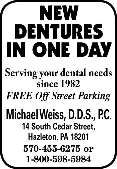 NEWDENTURESIN ONE DAYServing your dental needssince 1982FREE Off Street ParkingMichaelWeiss, D.D.S., PC14 South Cedar Street,Hazleton, PA 18201570-455-6275 or1-800-598-5984